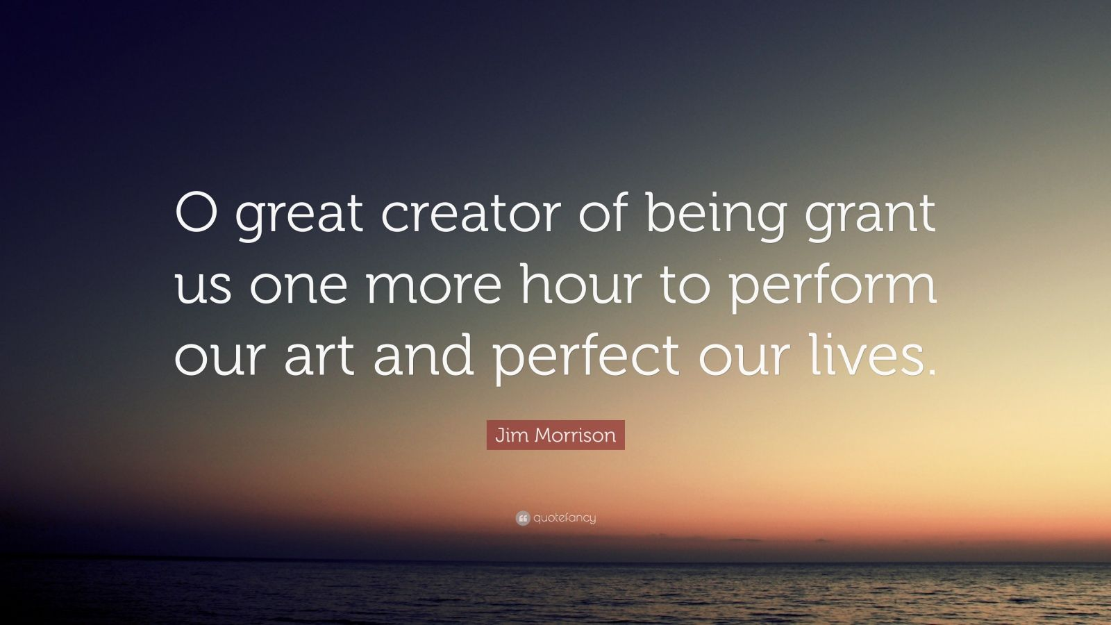 "Jim Morrison Quote: ""O great creator of being grant us one more hour to perform our art and perfect our lives."""