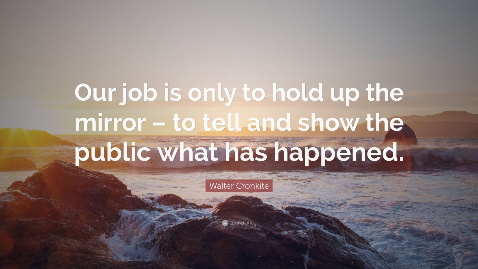 """Walter Cronkite Quote: """"Our job is only to hold up the mirror – to tell and show the public what has happened."""""""