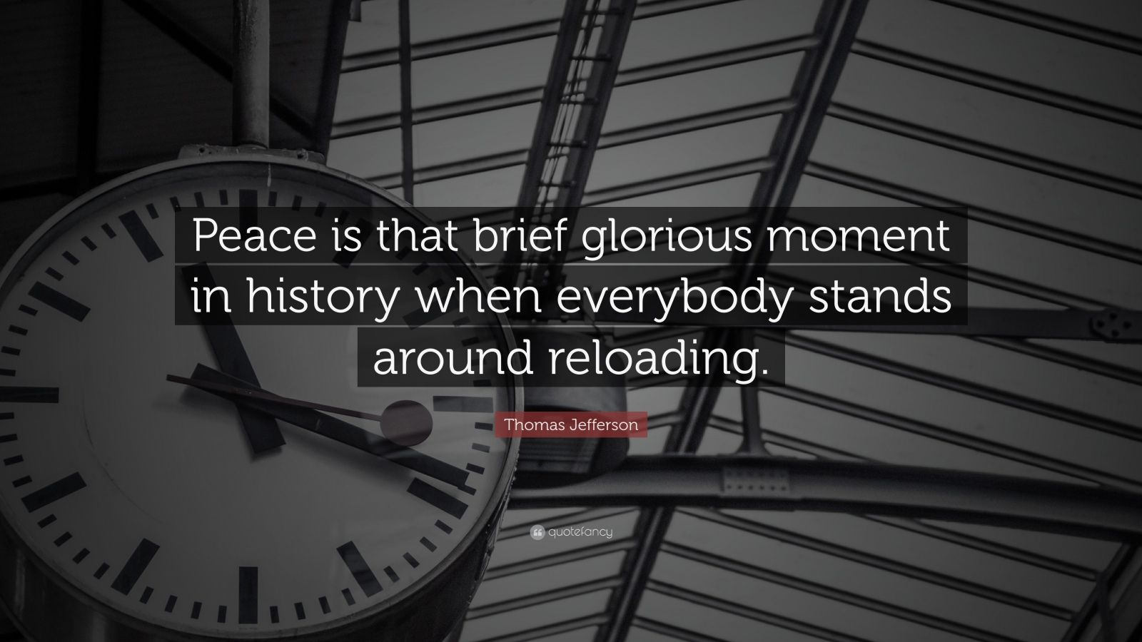 """Thomas Jefferson Quote: """"Peace is that brief glorious moment in history when everybody stands around reloading."""""""
