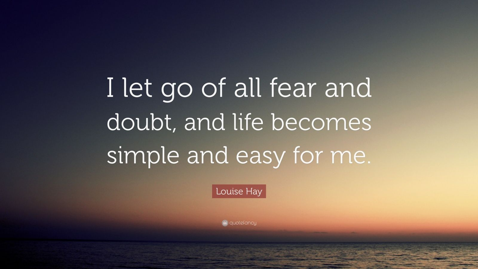 "Louise Hay Quote: ""I let go of all fear and doubt, and life becomes simple and easy for me."""