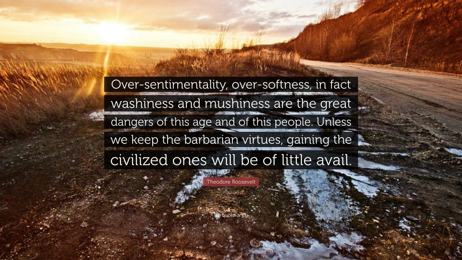 """Theodore Roosevelt Quote: """"Over-sentimentality, over-softness, in fact washiness and mushiness are the great dangers of this age and of this people. Unless we keep the barbarian virtues, gaining the civilized ones will be of little avail."""""""
