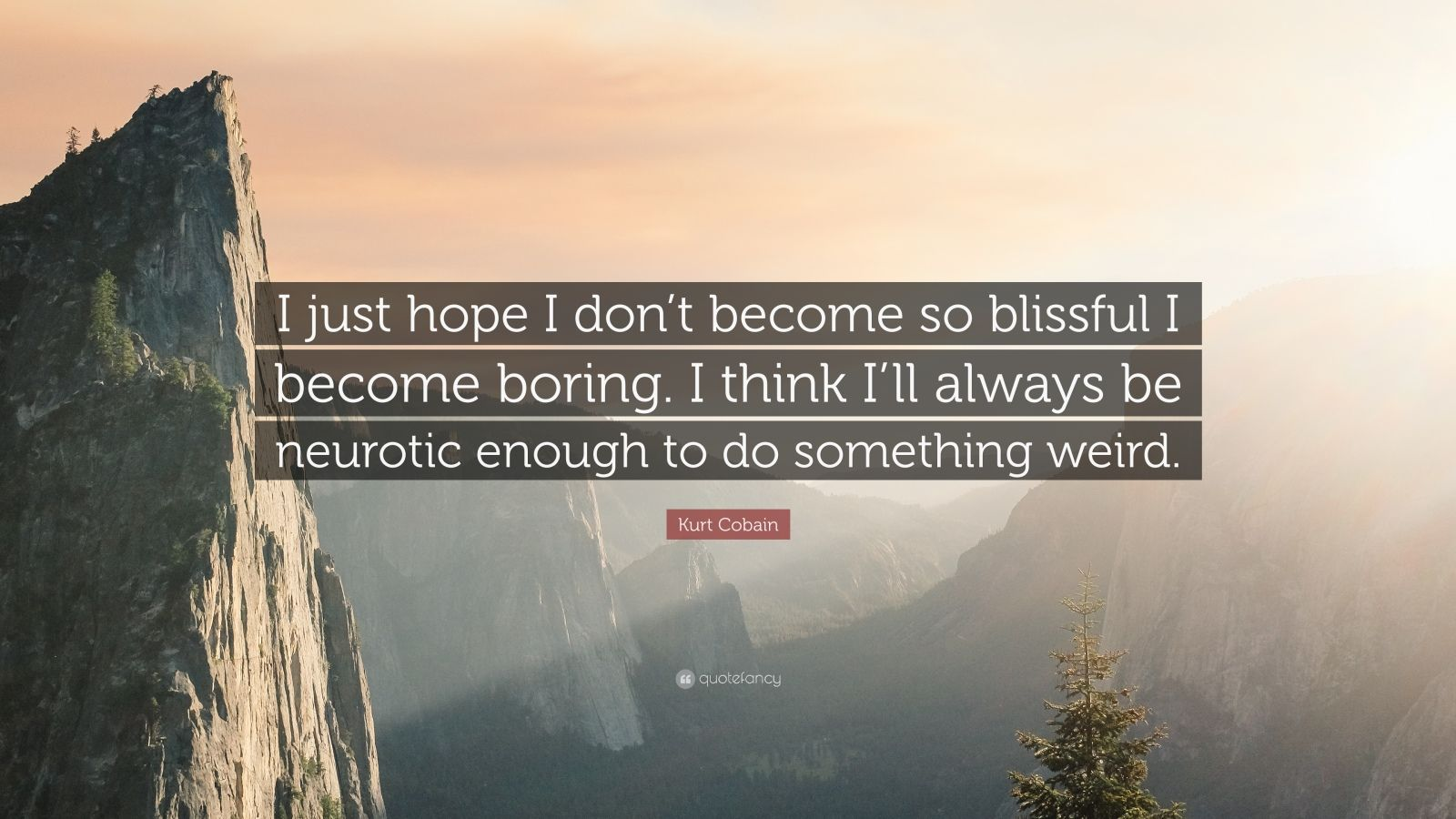 """Kurt Cobain Quote: """"I just hope I don't become so blissful I become boring. I think I'll always be neurotic enough to do something weird."""""""