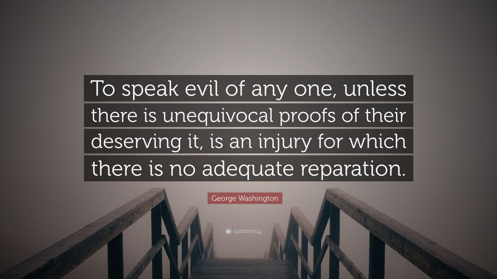 """George Washington Quote: """"To speak evil of any one, unless there is unequivocal proofs of their deserving it, is an injury for which there is no adequate reparation."""""""