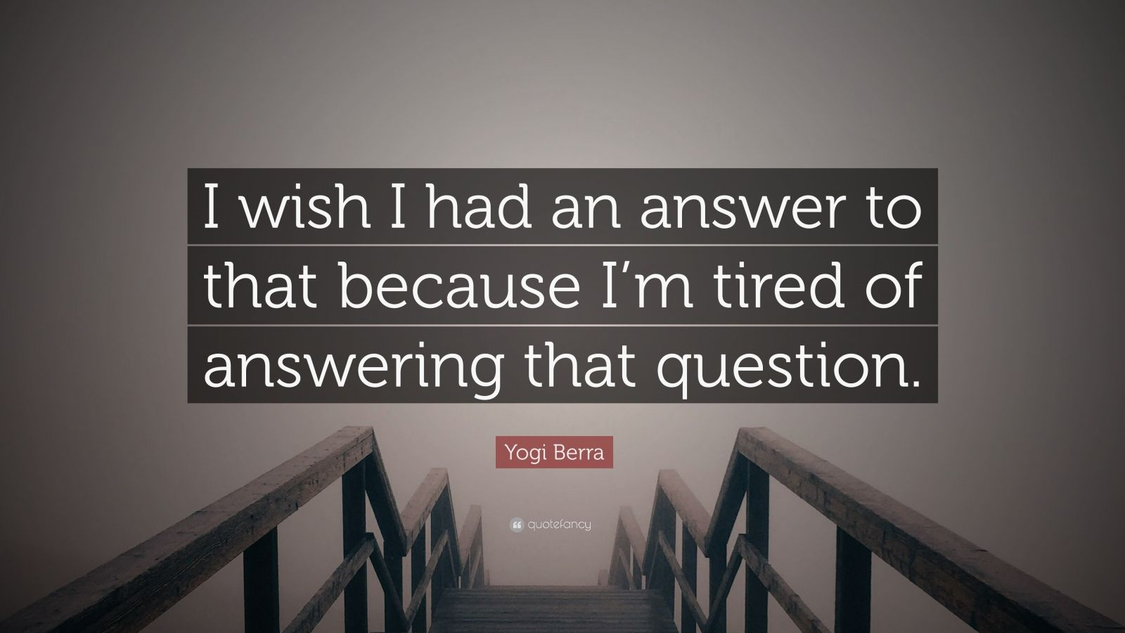 """Yogi Berra Quote: """"I wish I had an answer to that because I'm tired of answering that question."""""""