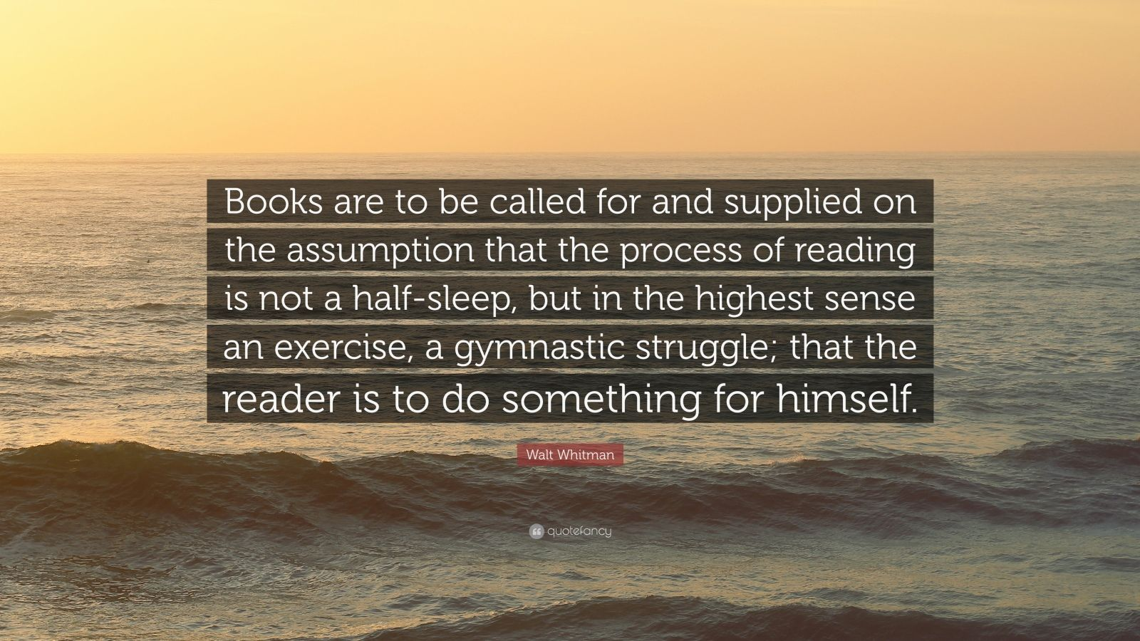 "Walt Whitman Quote: ""Books are to be called for and supplied on the assumption that the process of reading is not a half-sleep, but in the highest sense an exercise, a gymnastic struggle; that the reader is to do something for himself."""