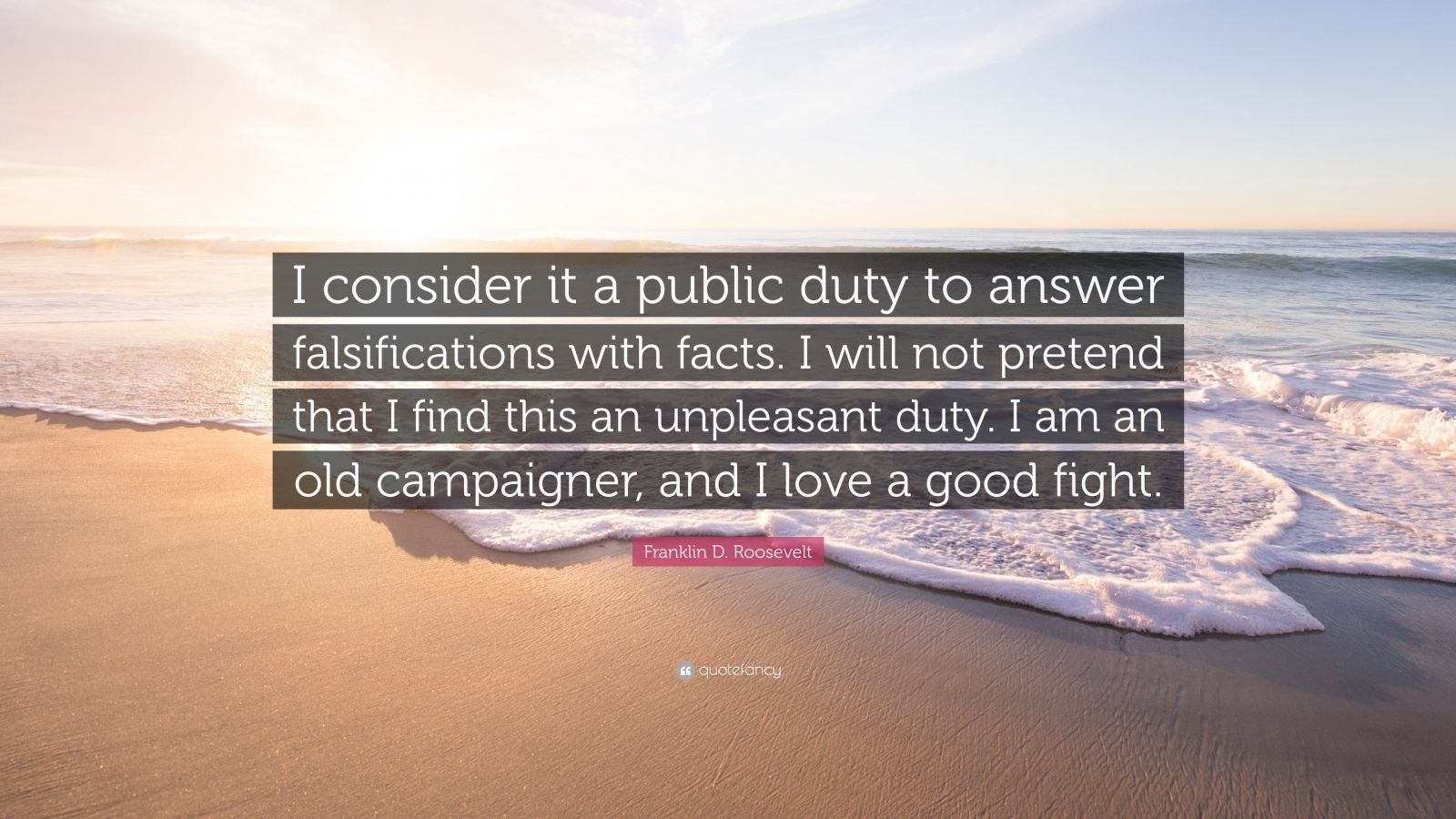 "Franklin D. Roosevelt Quote: ""I consider it a public duty to answer falsifications with facts. I will not pretend that I find this an unpleasant duty. I am an old campaigner, and I love a good fight."""