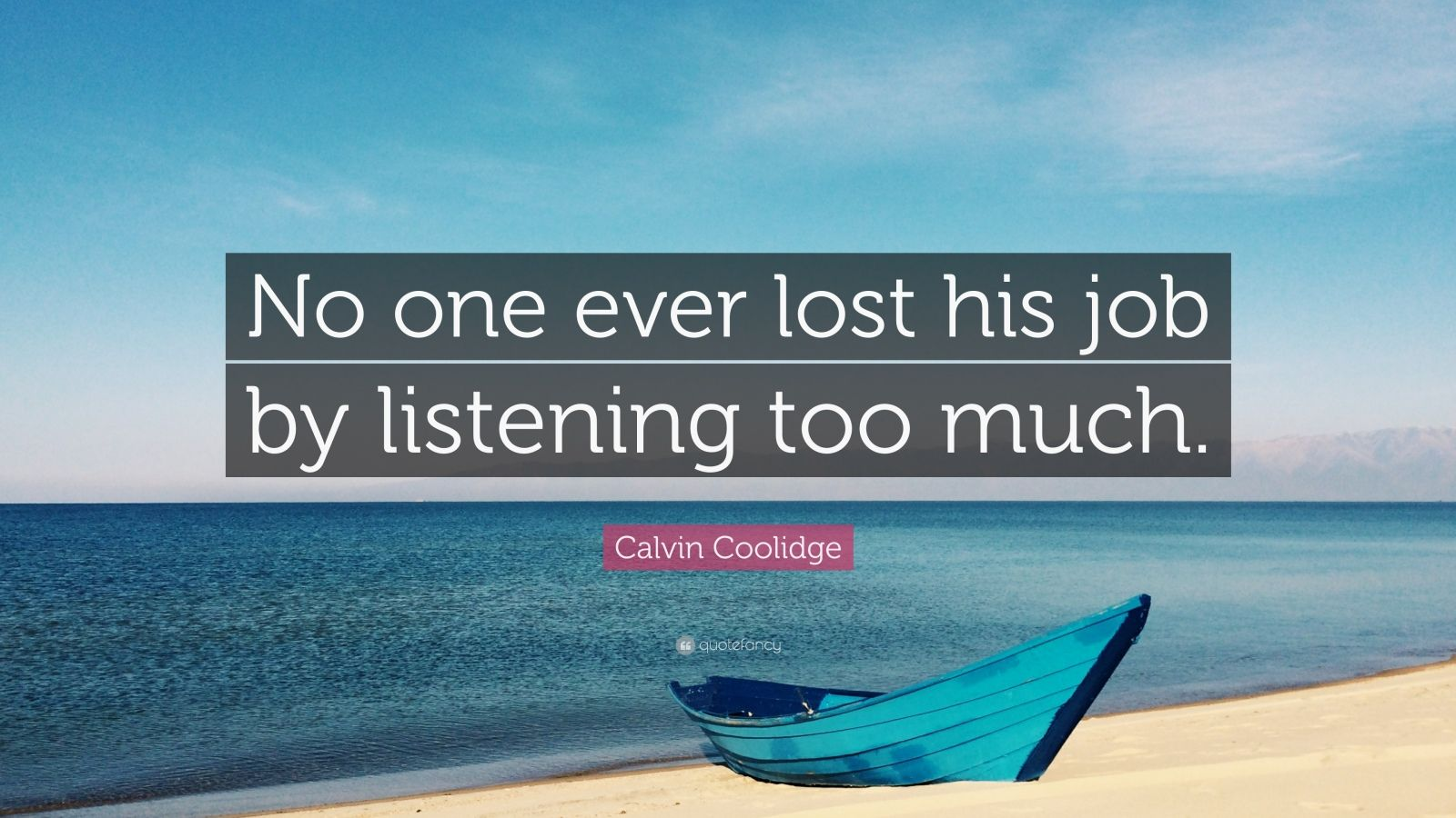 "Calvin Coolidge Quote: ""No one ever lost his job by listening too much."""