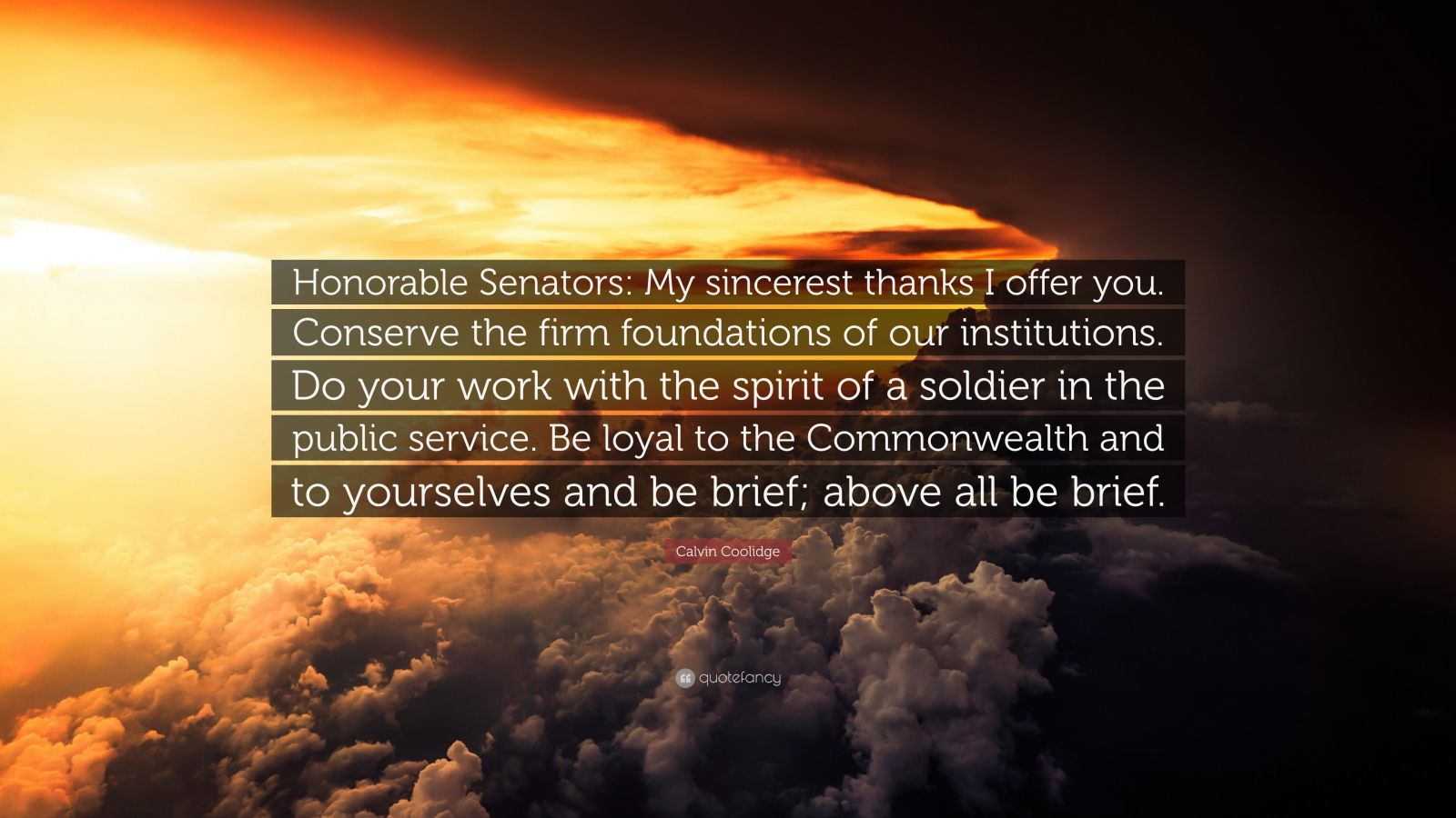 """Calvin Coolidge Quote: """"Honorable Senators: My sincerest thanks I offer you. Conserve the firm foundations of our institutions. Do your work with the spirit of a soldier in the public service. Be loyal to the Commonwealth and to yourselves and be brief; above all be brief."""""""