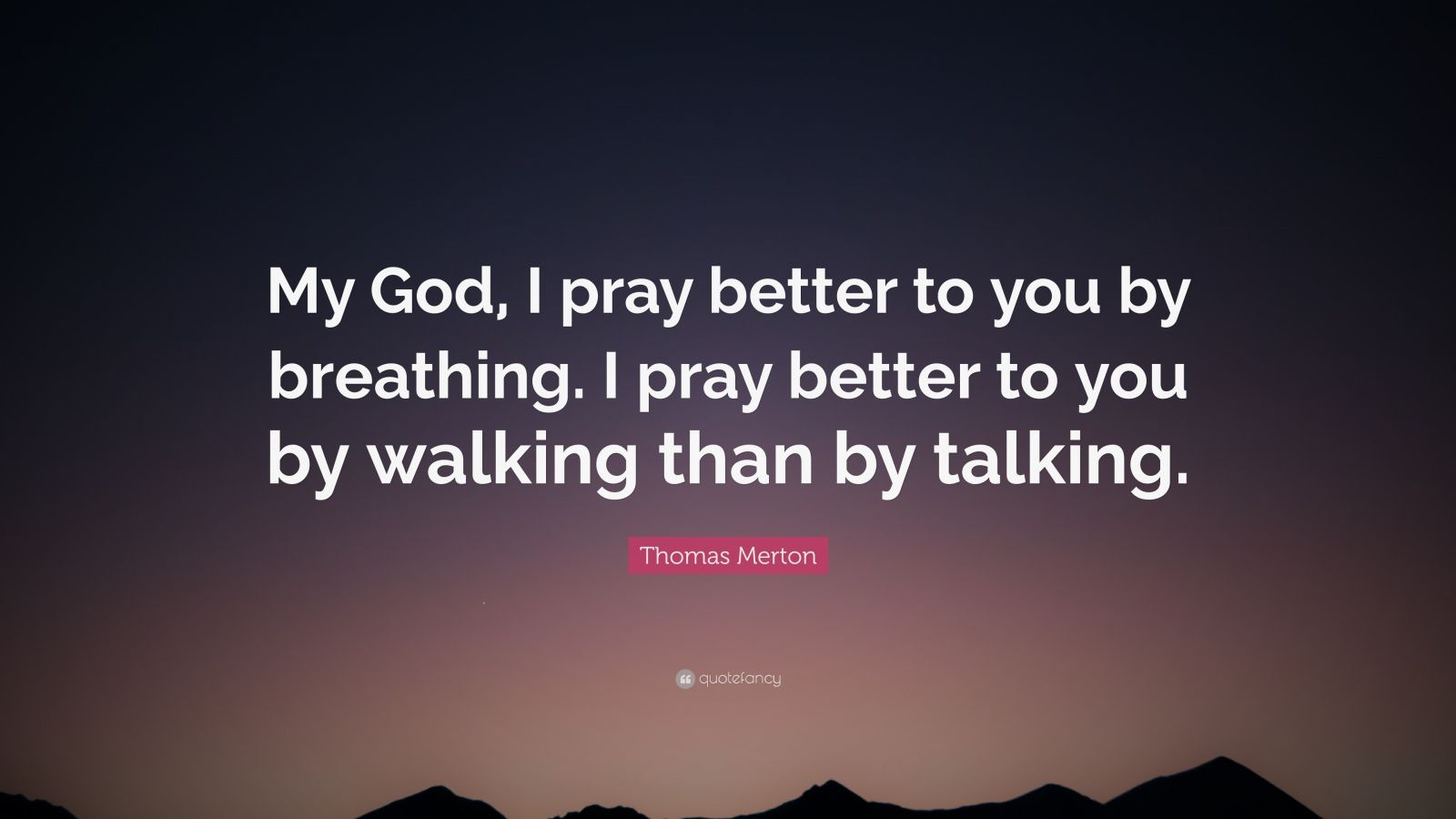 """Thomas Merton Quote: """"My God, I pray better to you by breathing. I pray better to you by walking than by talking."""""""