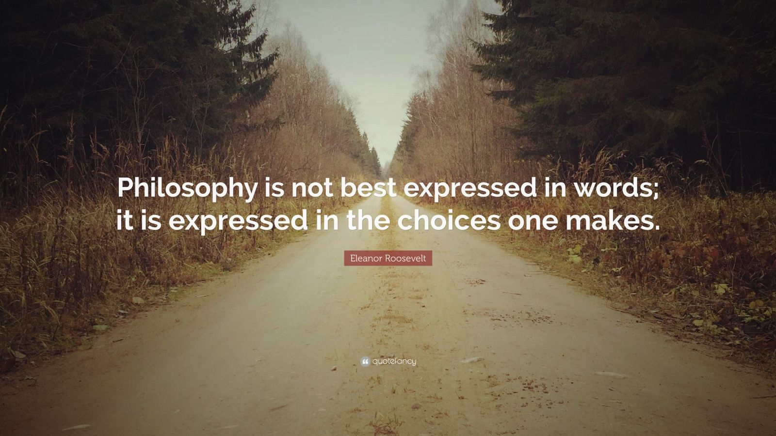 """Eleanor Roosevelt Quote: """"Philosophy is not best expressed in words; it is expressed in the choices one makes."""""""
