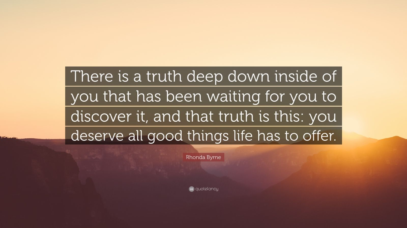 "Rhonda Byrne Quote: ""There is a truth deep down inside of you that has been waiting for you to discover it, and that truth is this: you deserve all good things life has to offer."""