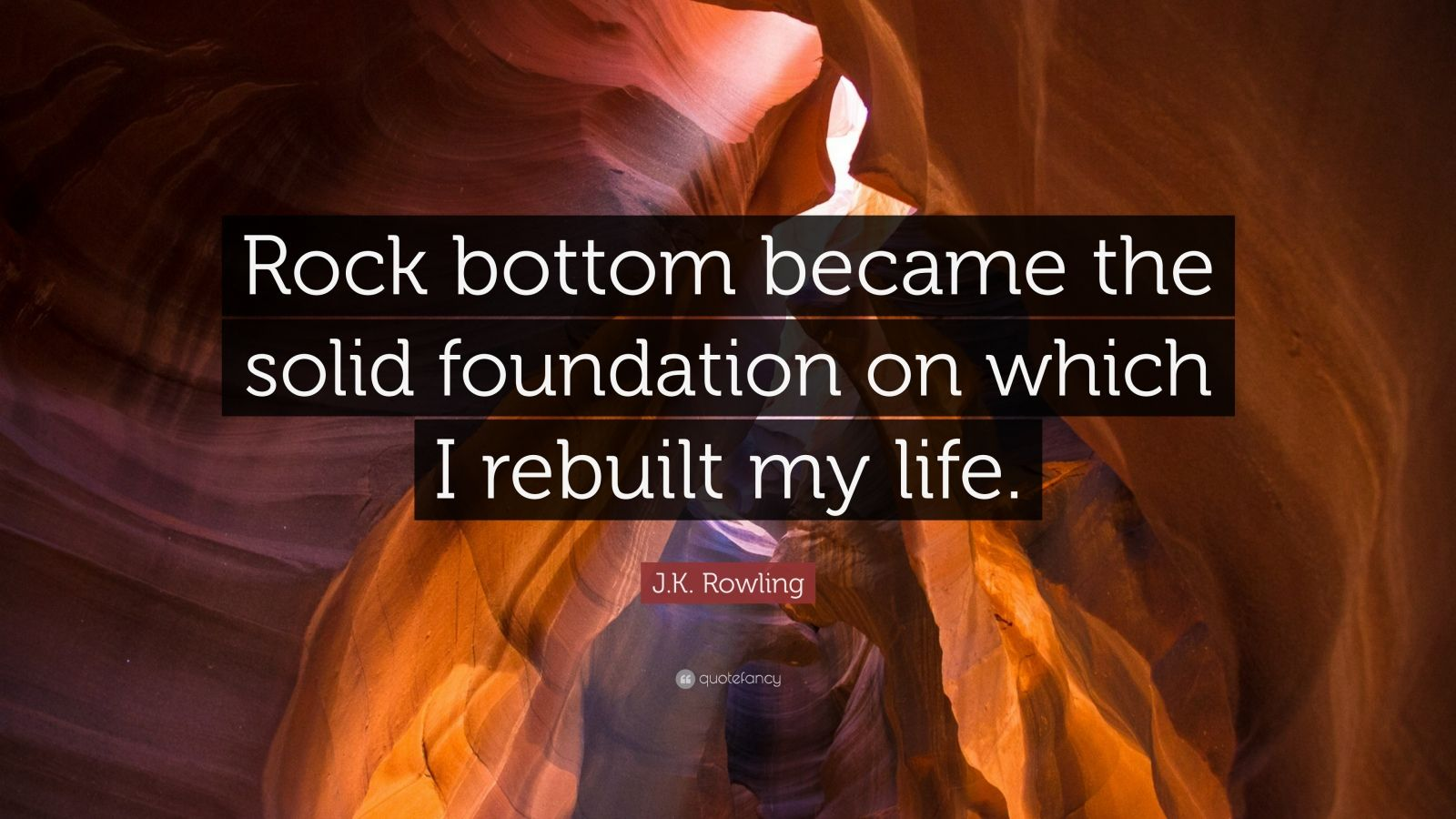 """J.K. Rowling Quote: """"Rock bottom became the solid foundation on which I rebuilt my life."""""""