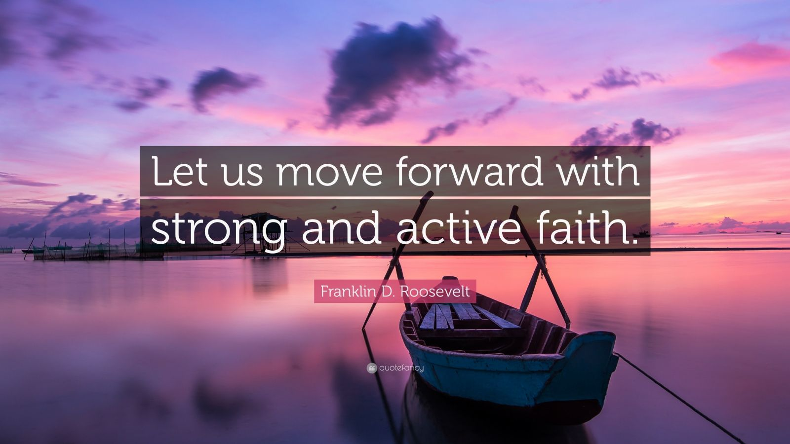 "Franklin D. Roosevelt Quote: ""Let us move forward with strong and active faith."""