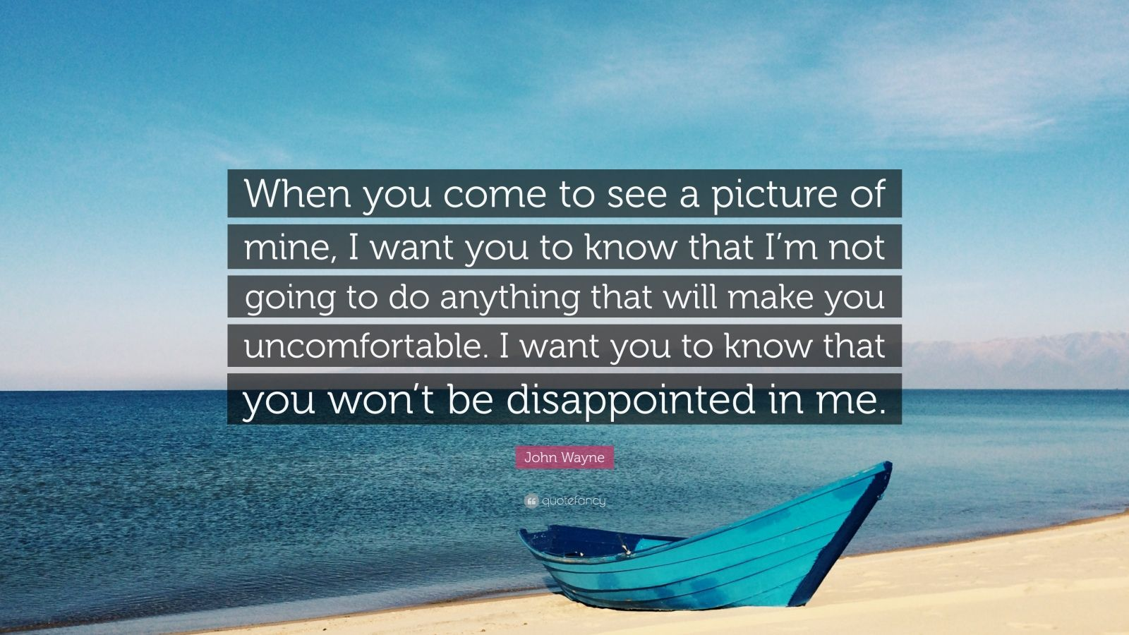 """John Wayne Quote: """"When you come to see a picture of mine, I want you to know that I'm not going to do anything that will make you uncomfortable. I want you to know that you won't be disappointed in me."""""""
