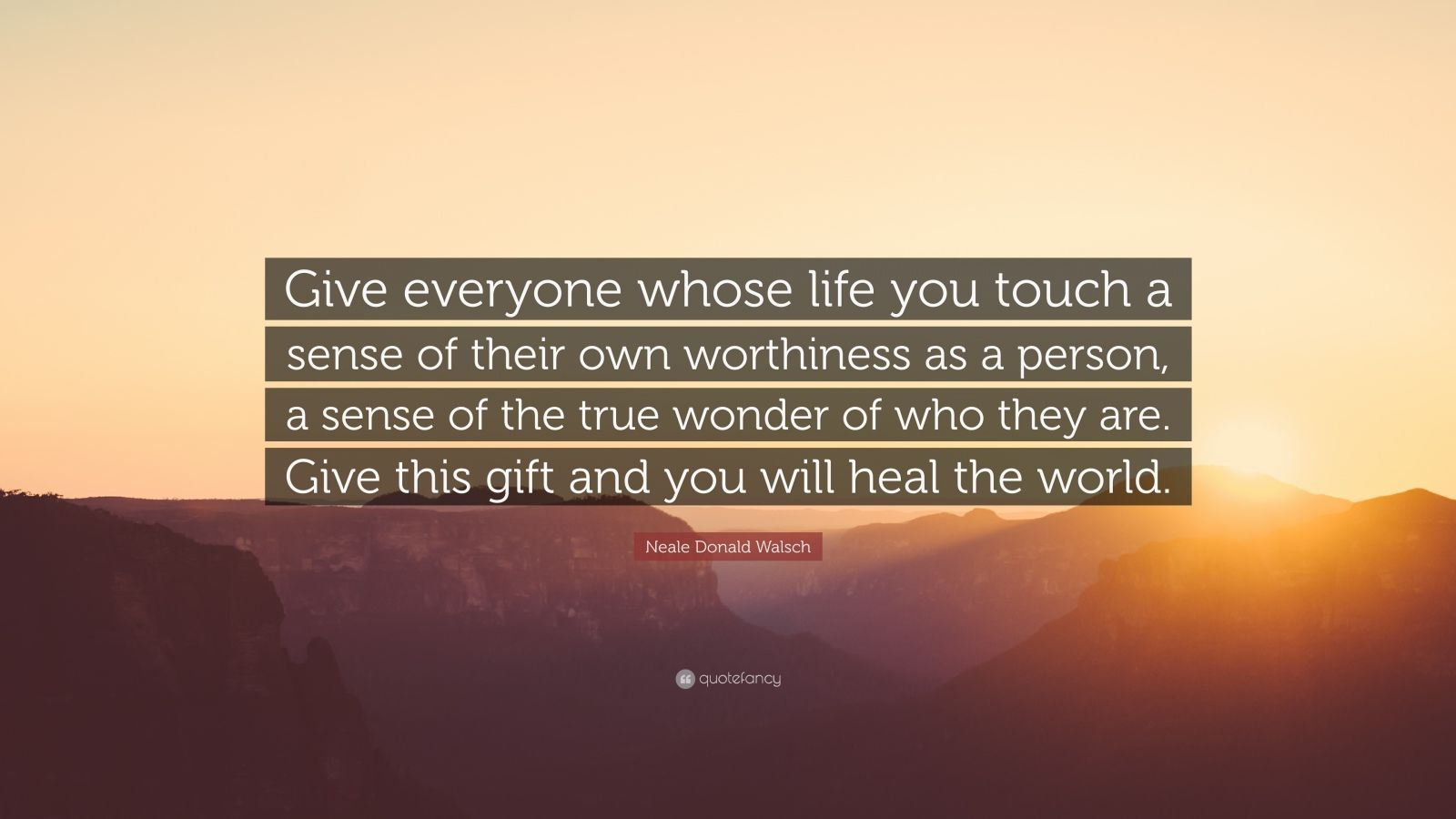 "Neale Donald Walsch Quote: ""Give everyone whose life you touch a sense of their own worthiness as a person, a sense of the true wonder of who they are. Give this gift and you will heal the world."""