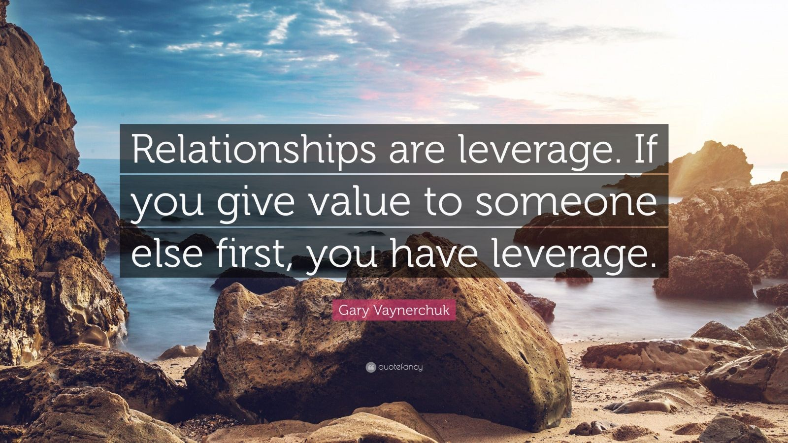 "Gary Vaynerchuk Quote: ""Relationships are leverage. If you give value to someone else first, you have leverage."""