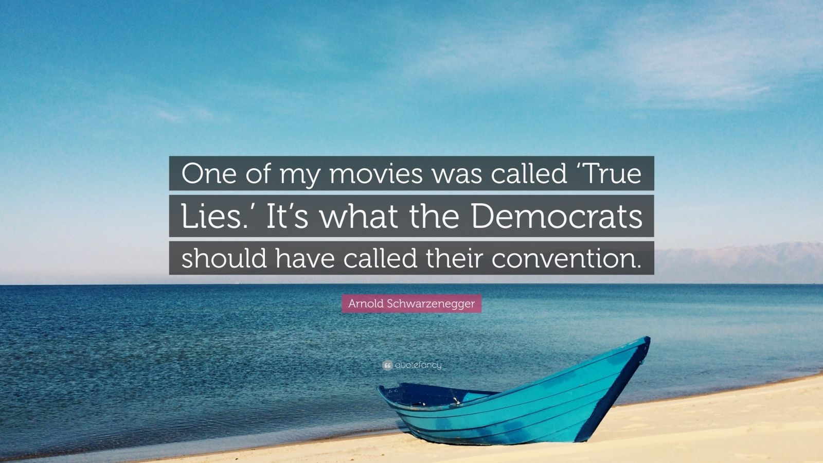 """Arnold Schwarzenegger Quote: """"One of my movies was called 'True Lies.' It's what the Democrats should have called their convention."""""""