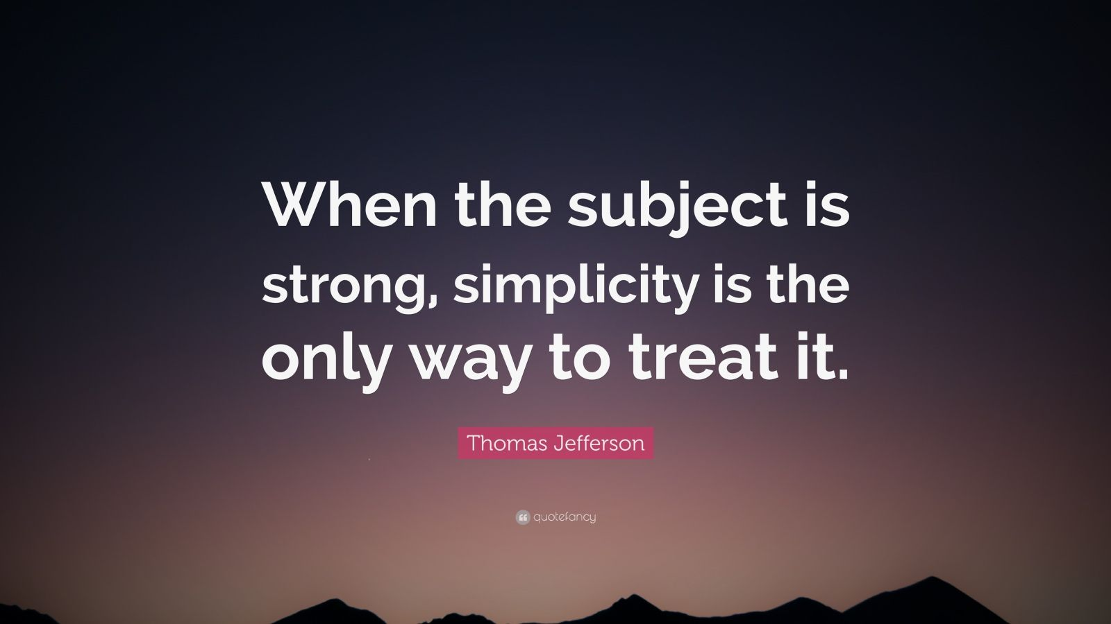 "Thomas Jefferson Quote: ""When the subject is strong, simplicity is the only way to treat it."""
