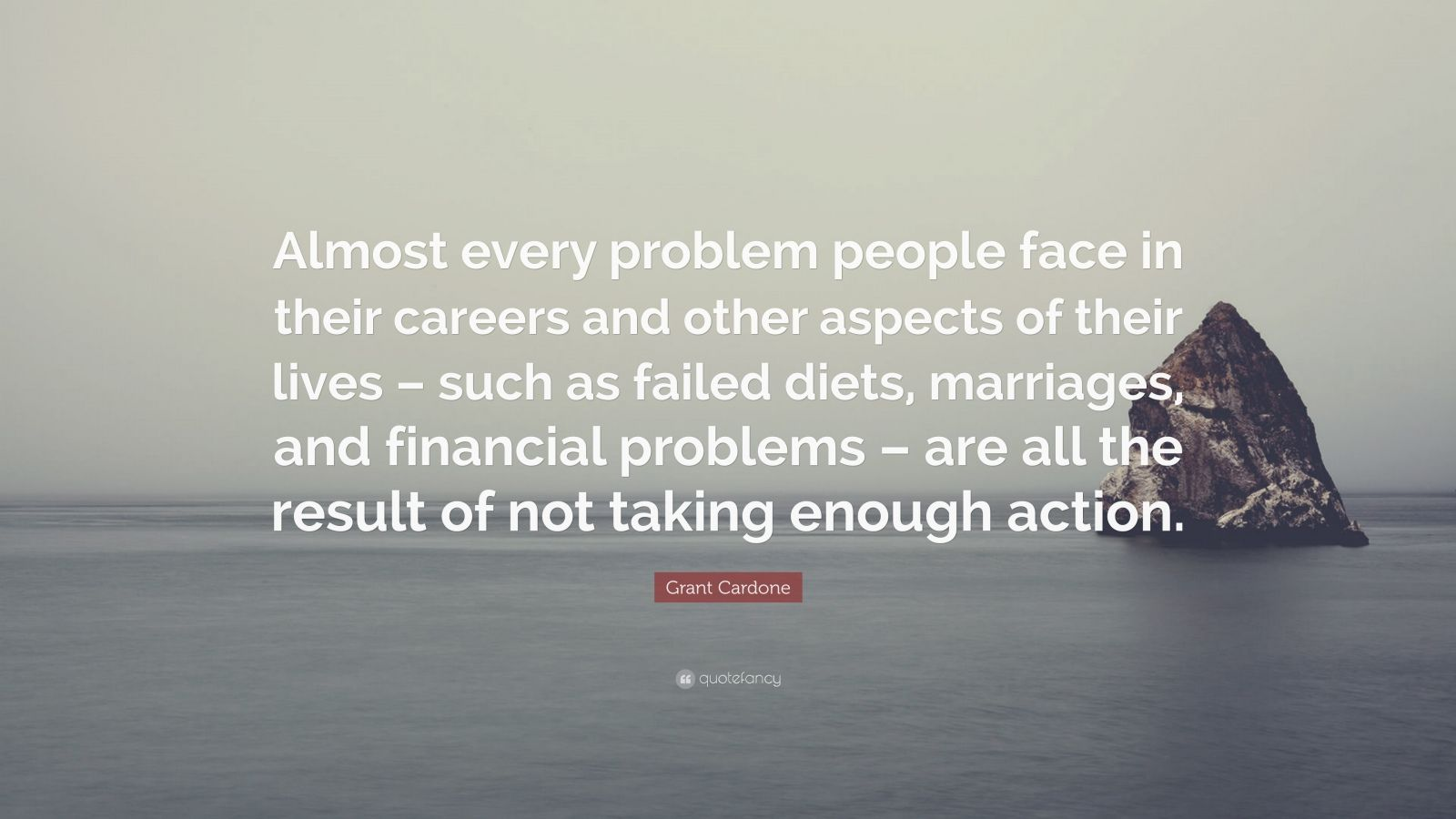 "Grant Cardone Quote: ""Almost every problem people face in their careers and other aspects of their lives – such as failed diets, marriages, and financial problems – are all the result of not taking enough action."""