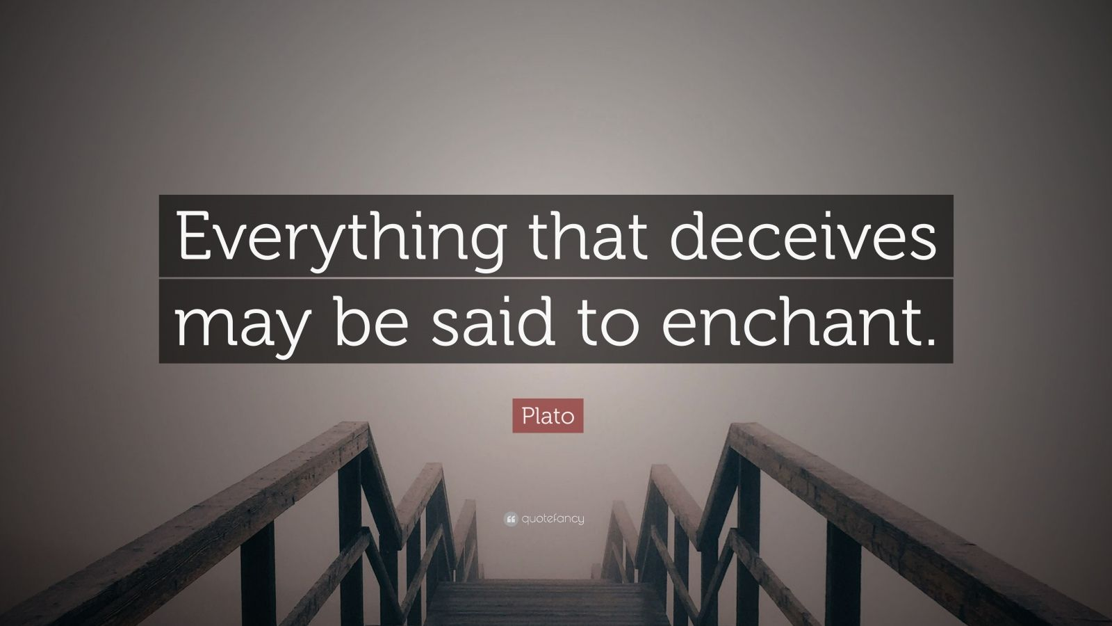 "Plato Quote: ""Everything that deceives may be said to enchant."""