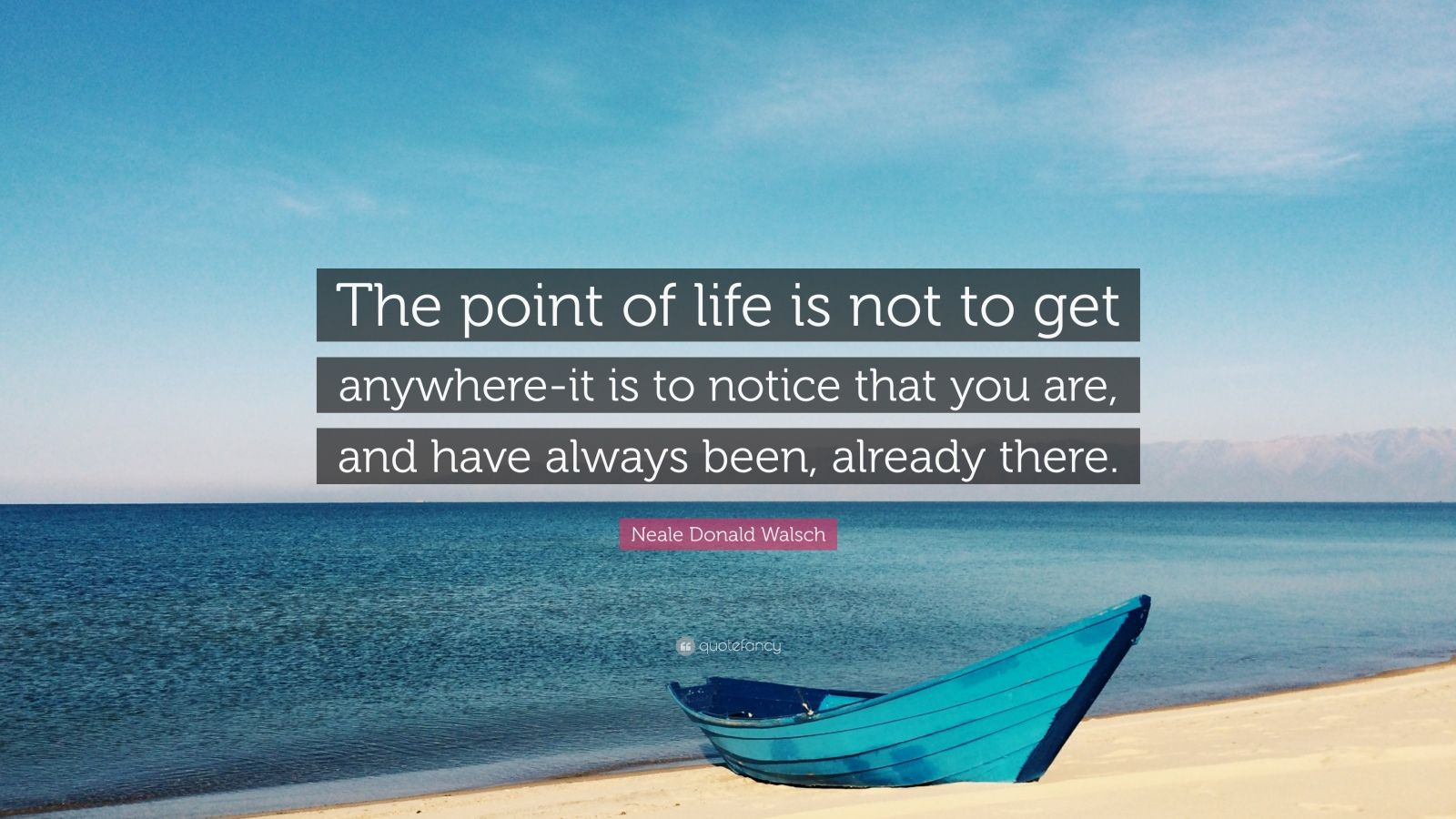 """Neale Donald Walsch Quote: """"The point of life is not to get anywhere-it is to notice that you are, and have always been, already there."""""""