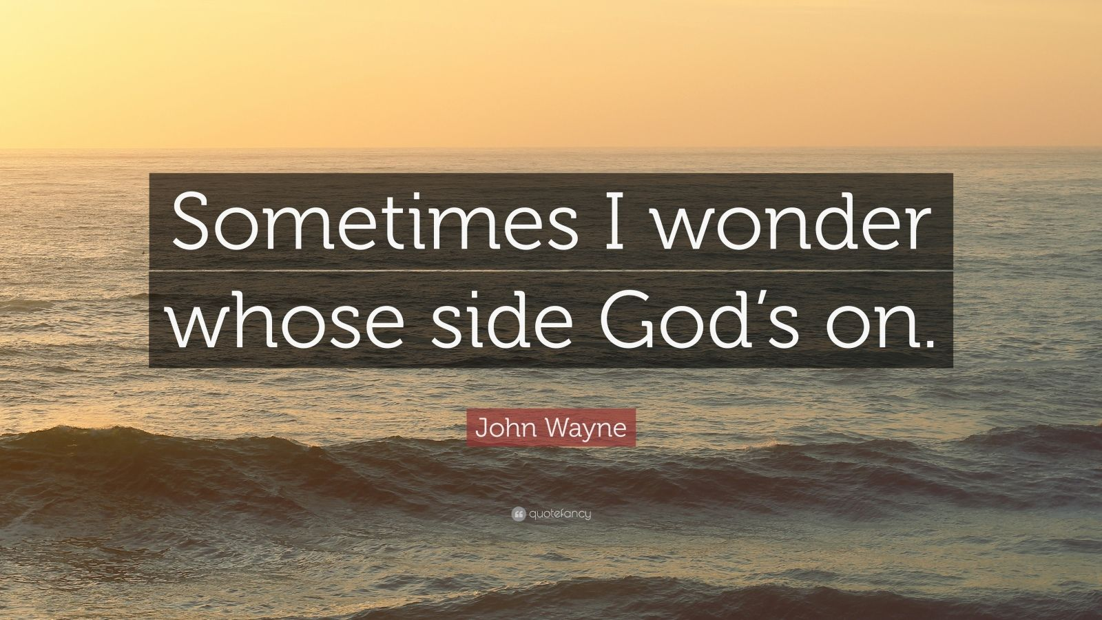 "John Wayne Quote: ""Sometimes I wonder whose side God's on."""