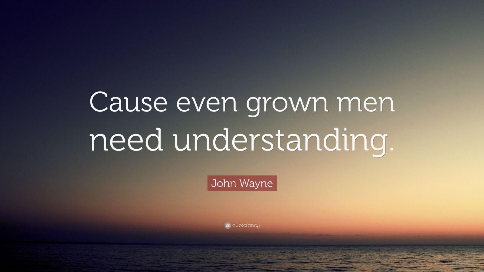 """John Wayne Quote: """"Cause even grown men need understanding."""""""