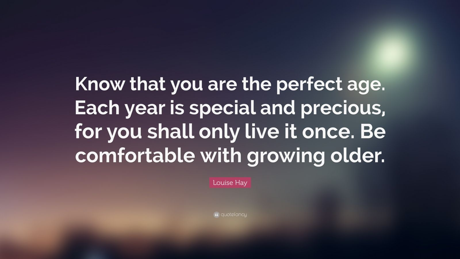 "Louise Hay Quote: ""Know that you are the perfect age. Each year is special and precious, for you shall only live it once. Be comfortable with growing older."""