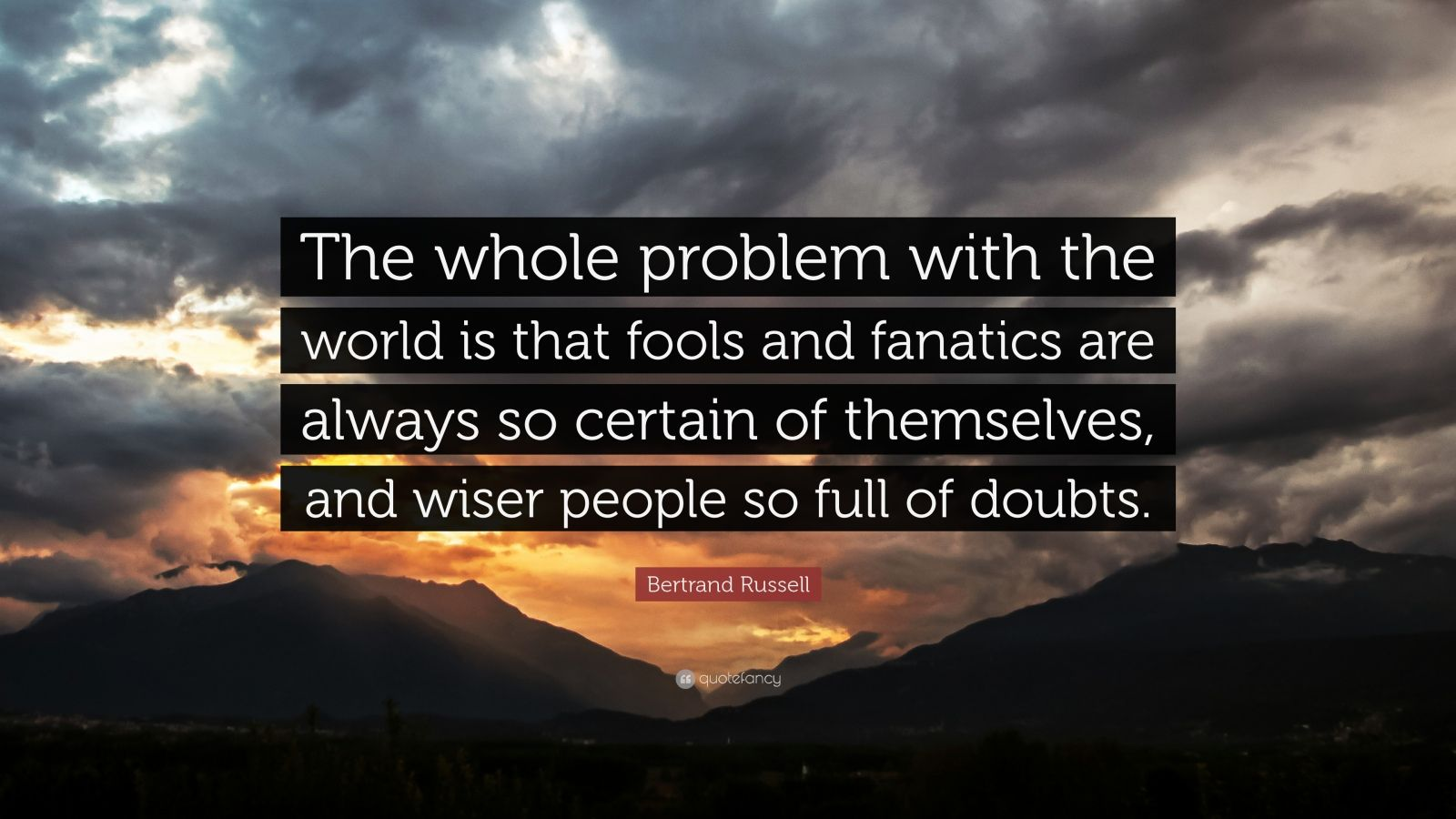 """Bertrand Russell Quote: """"The whole problem with the world is that fools and fanatics are always so certain of themselves, and wiser people so full of doubts."""""""