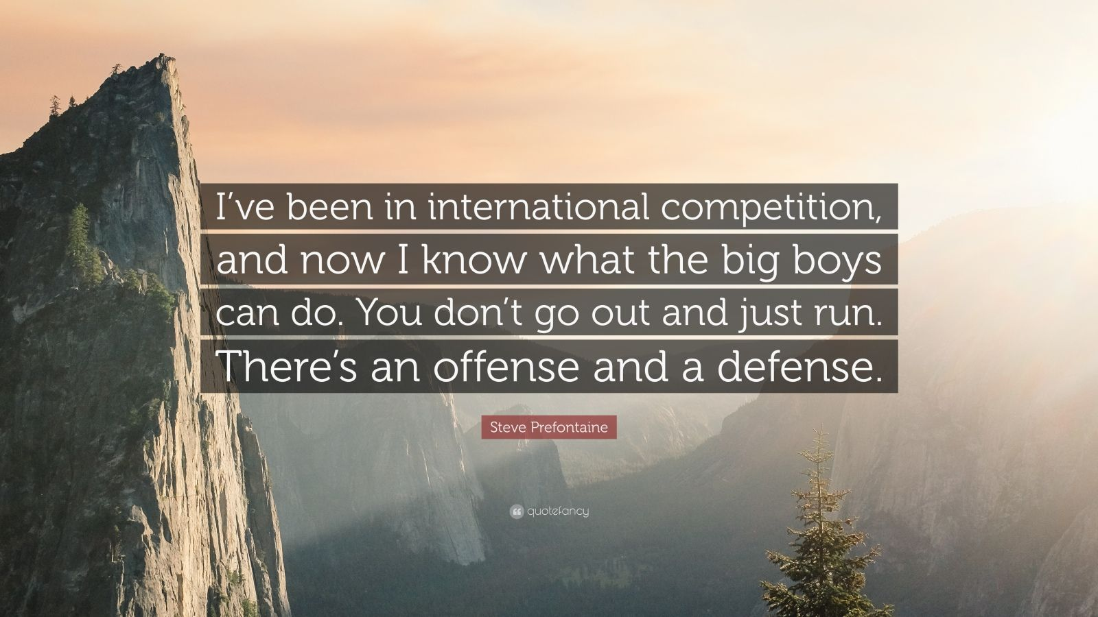 """Steve Prefontaine Quote: """"I've been in international competition, and now I know what the big boys can do. You don't go out and just run. There's an offense and a defense."""""""