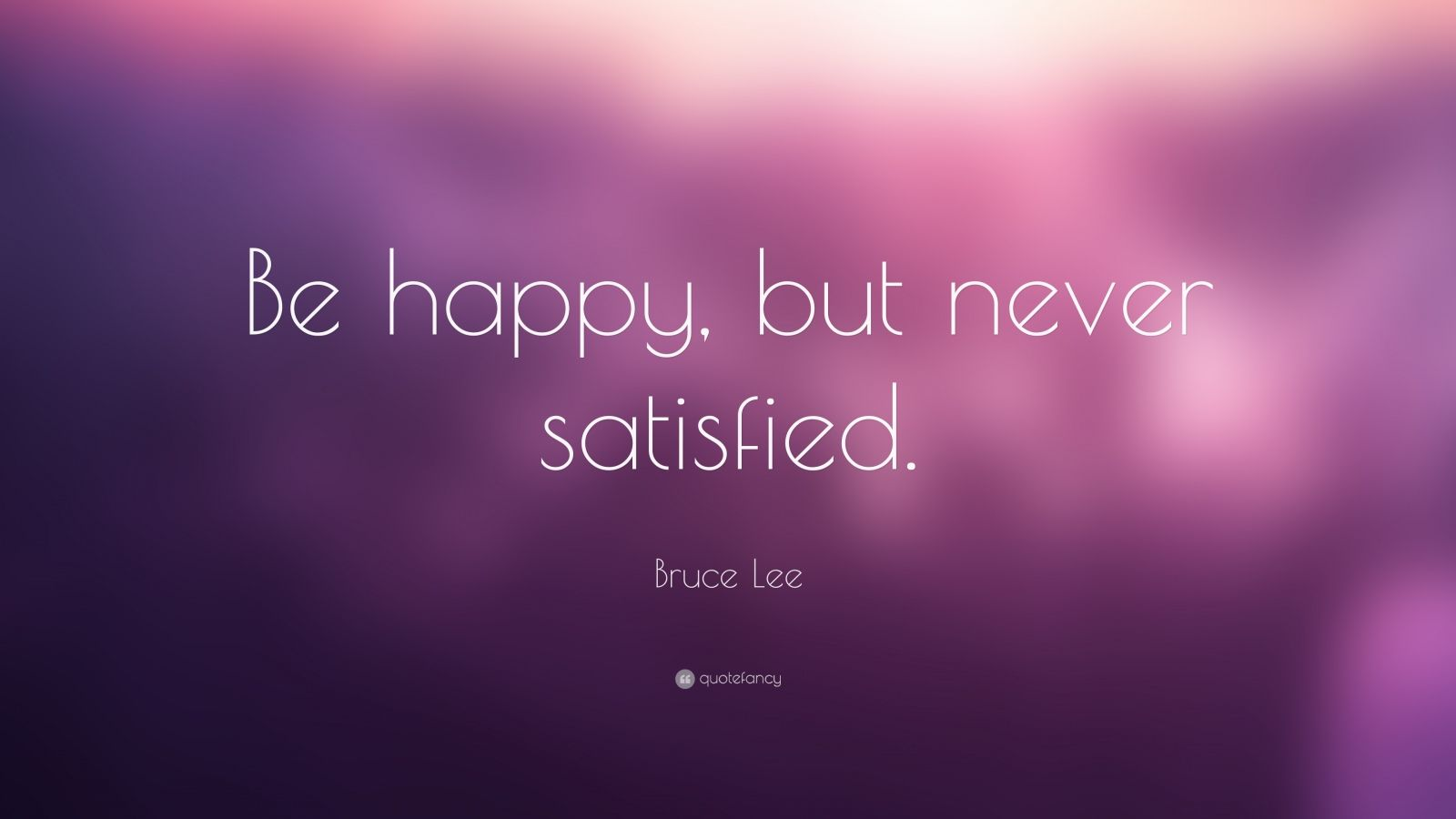 "Bruce Lee Quote: ""Be happy, but never satisfied."""