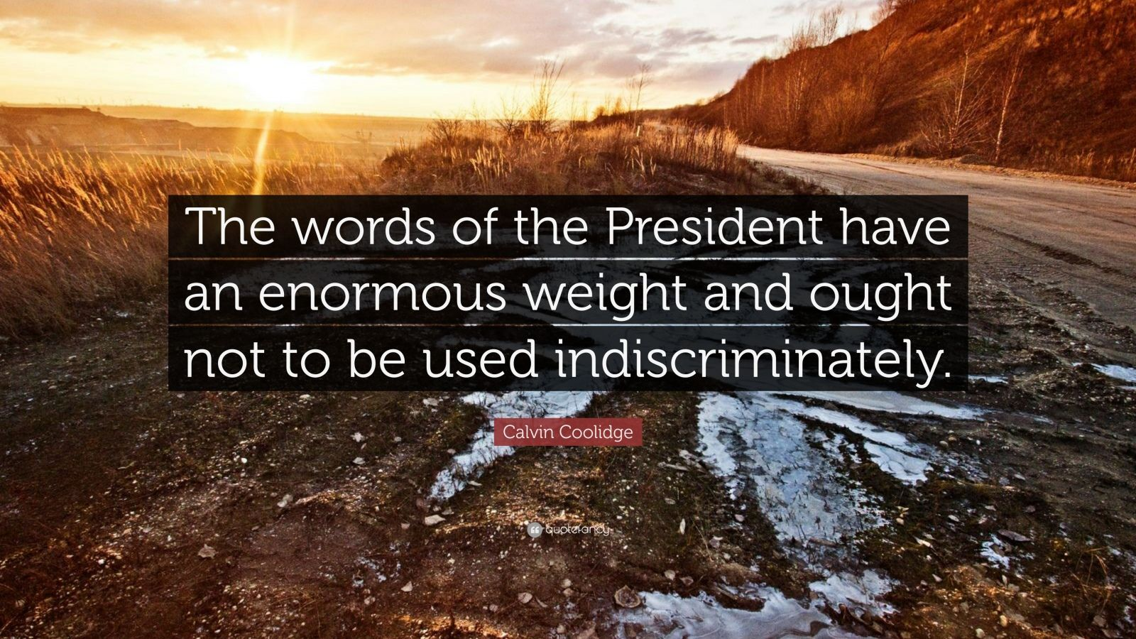 "Calvin Coolidge Quote: ""The words of the President have an enormous weight and ought not to be used indiscriminately."""