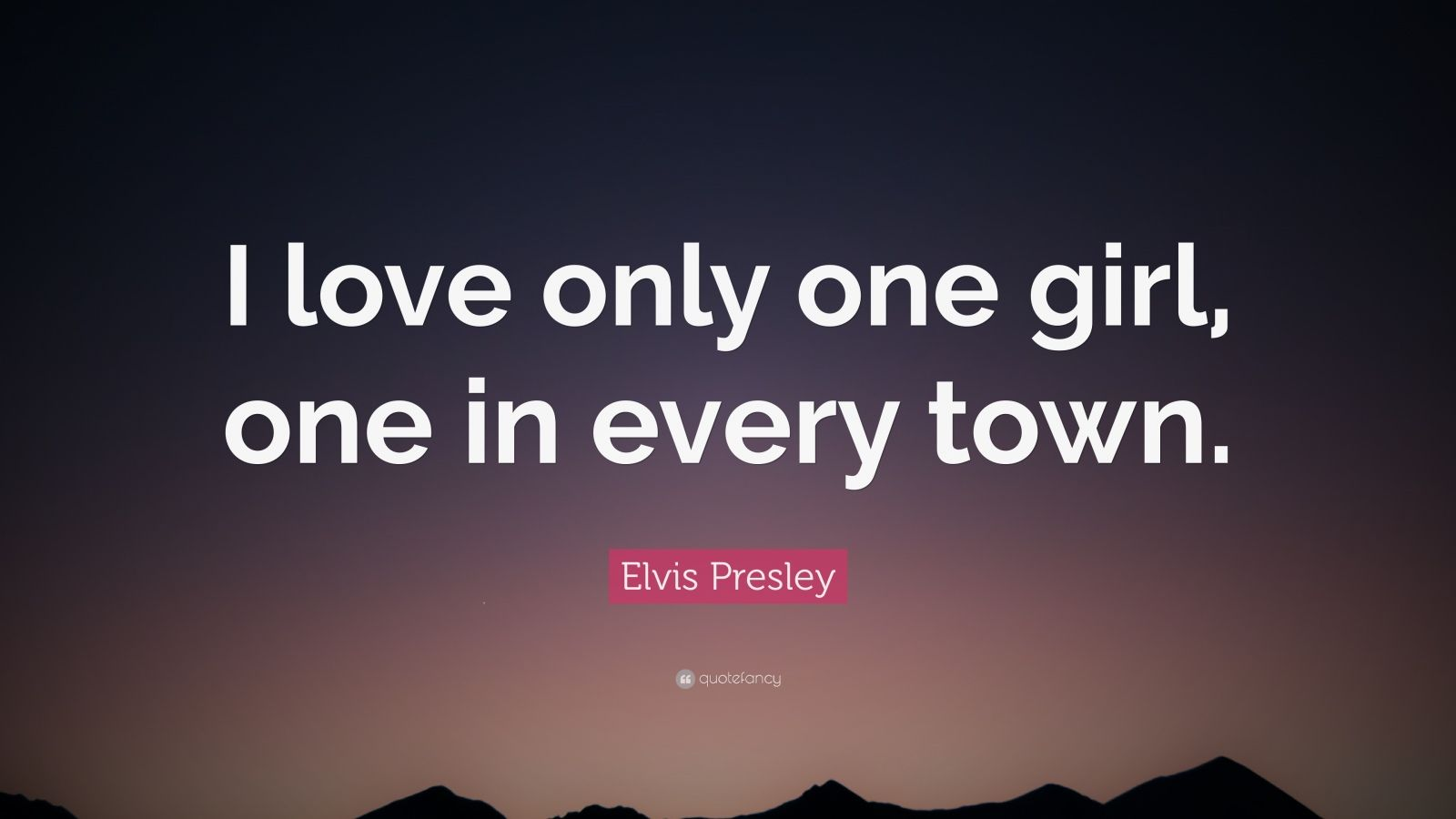 """Elvis Presley Quote: """"I love only one girl, one in every town."""""""