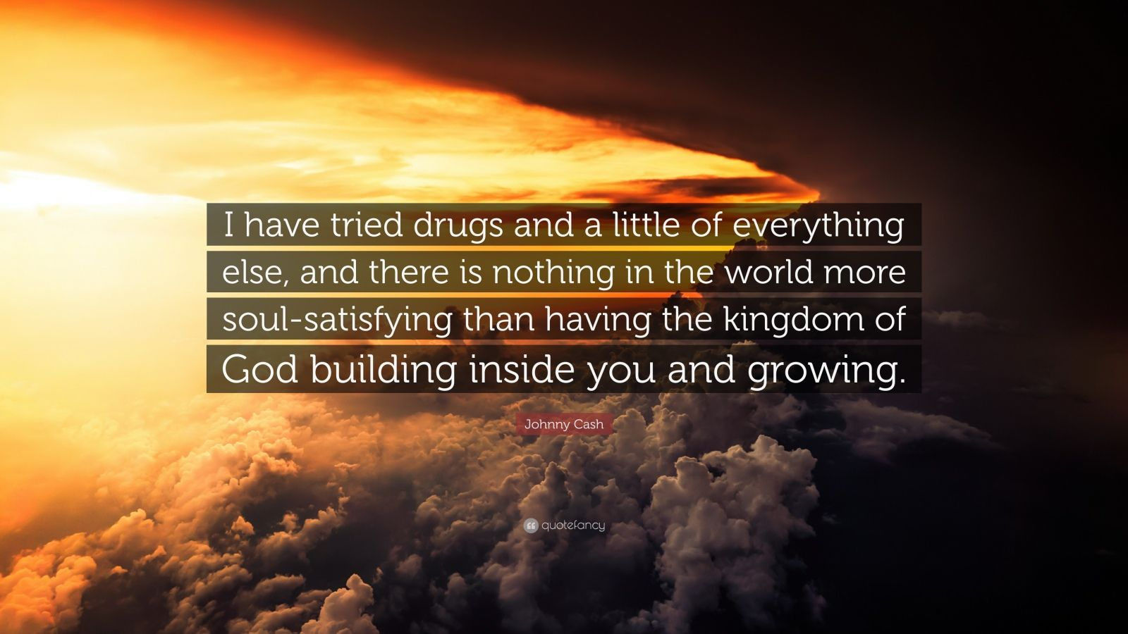 "Johnny Cash Quote: ""I have tried drugs and a little of everything else, and there is nothing in the world more soul-satisfying than having the kingdom of God building inside you and growing."""