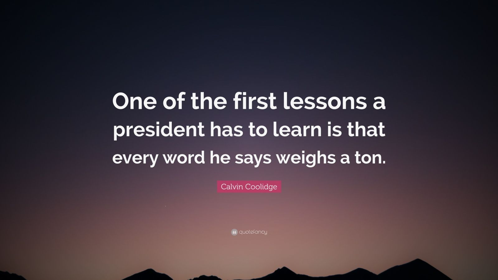 "Calvin Coolidge Quote: ""One of the first lessons a president has to learn is that every word he says weighs a ton."""