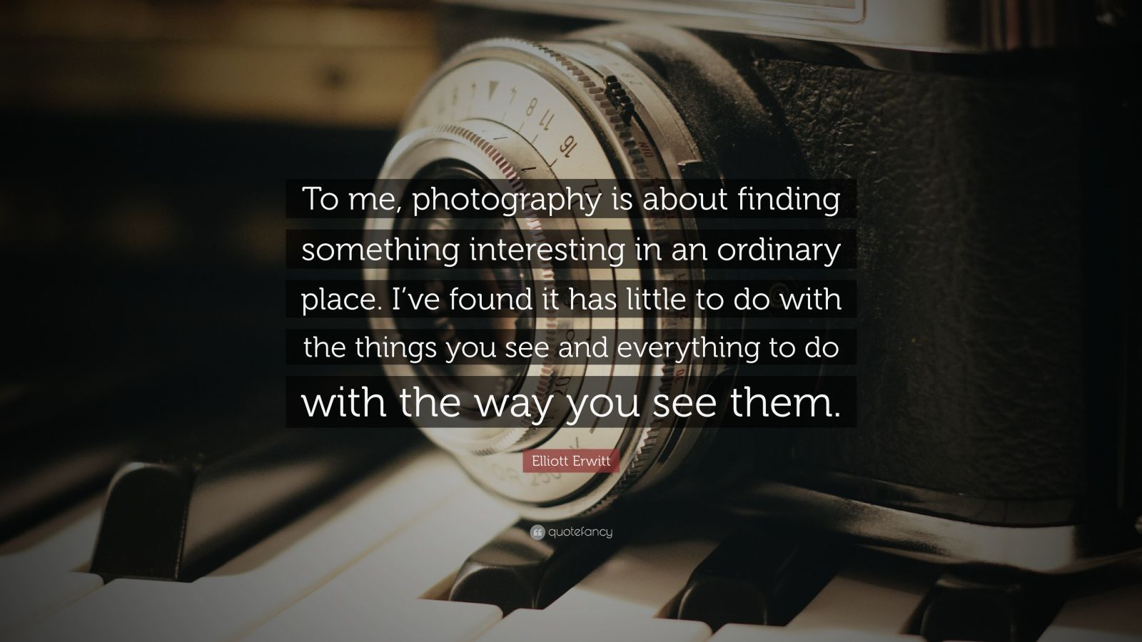"Elliott Erwitt Quote: ""To me, photography is about finding something interesting in an ordinary place. I've found it has little to do with the things you see and everything to do with the way you see them."""