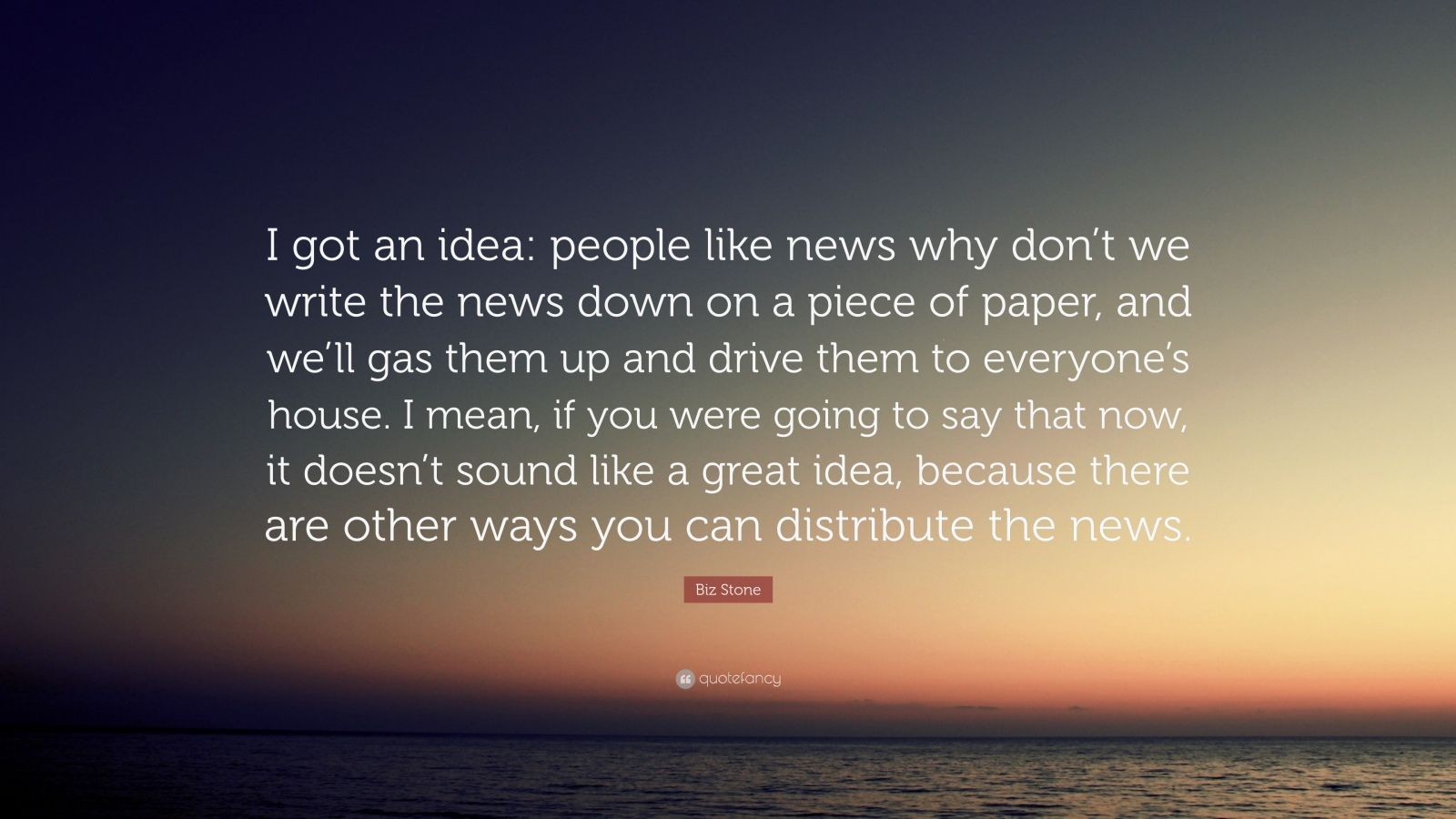 """Biz Stone Quote: """"I got an idea: people like news why don't we write the news down on a piece of paper, and we'll gas them up and drive them to everyone's house. I mean, if you were going to say that now, it doesn't sound like a great idea, because there are other ways you can distribute the news."""""""