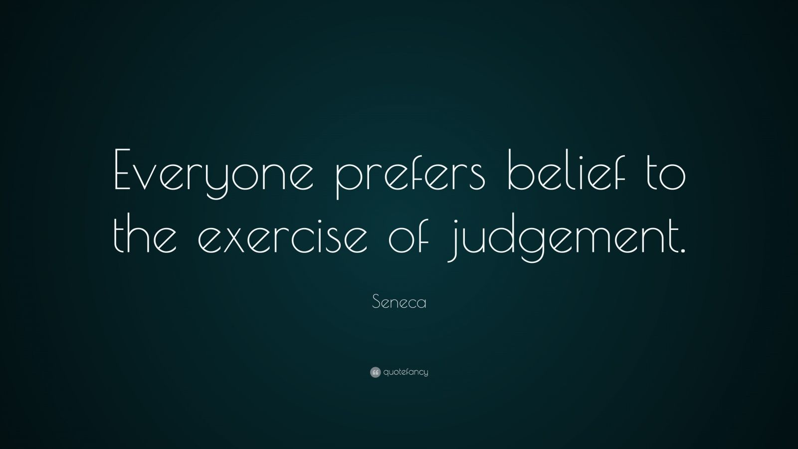 """Seneca Quote: """"Everyone prefers belief to the exercise of judgement."""""""