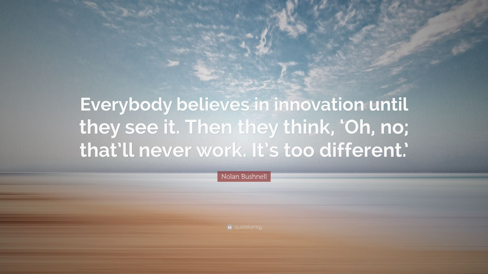"""Nolan Bushnell Quote: """"Everybody believes in innovation until they see it. Then they think, 'Oh, no; that'll never work. It's too different.'"""""""