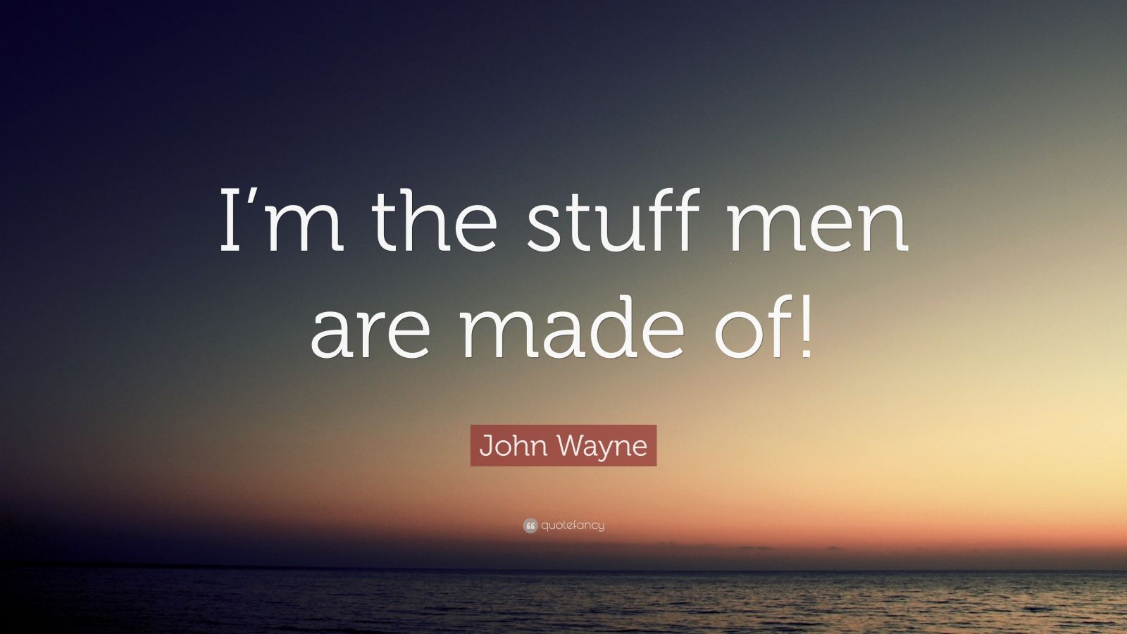 "John Wayne Quote: ""I'm the stuff men are made of!"""