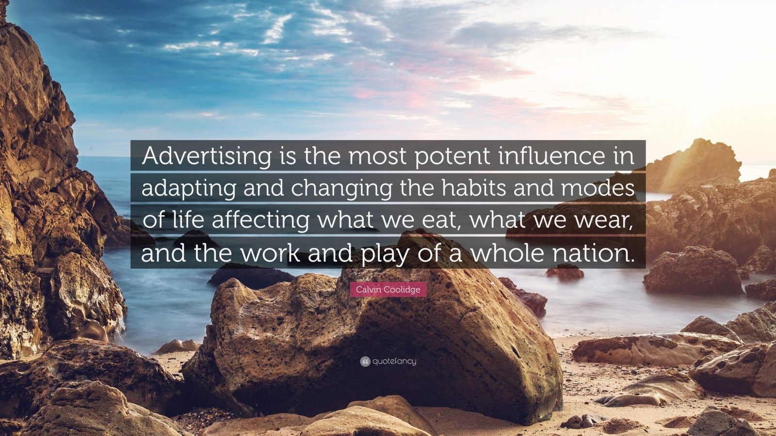 "Calvin Coolidge Quote: ""Advertising is the most potent influence in adapting and changing the habits and modes of life affecting what we eat, what we wear, and the work and play of a whole nation."""
