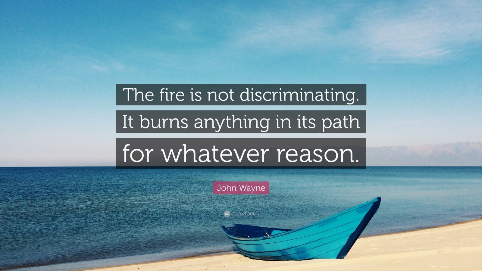 """John Wayne Quote: """"The fire is not discriminating. It burns anything in its path for whatever reason."""""""
