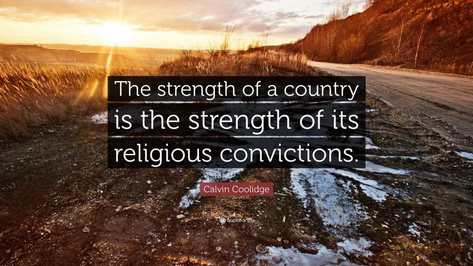 """Calvin Coolidge Quote: """"The strength of a country is the strength of its religious convictions."""""""