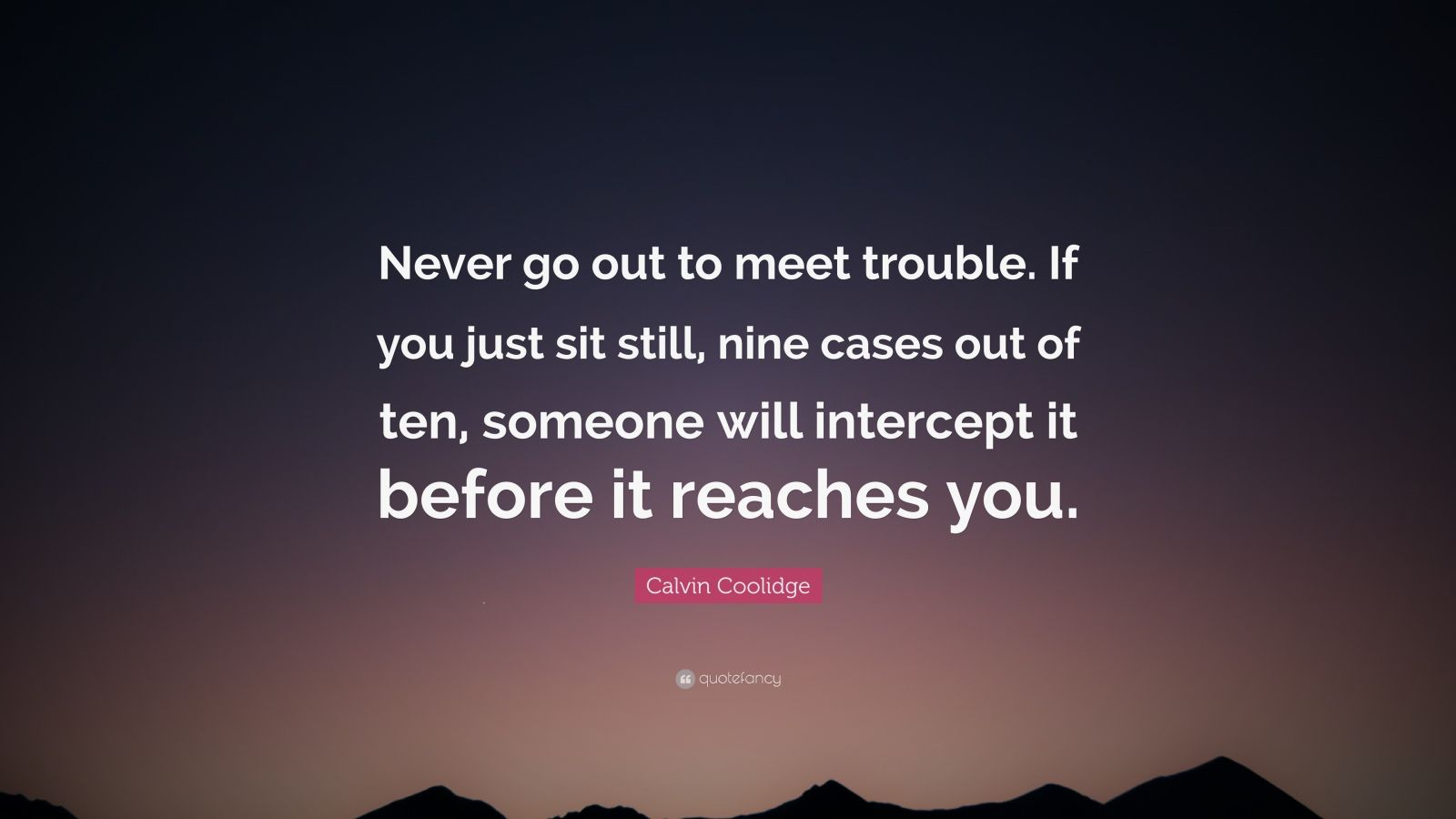 """Calvin Coolidge Quote: """"Never go out to meet trouble. If you just sit still, nine cases out of ten, someone will intercept it before it reaches you."""""""