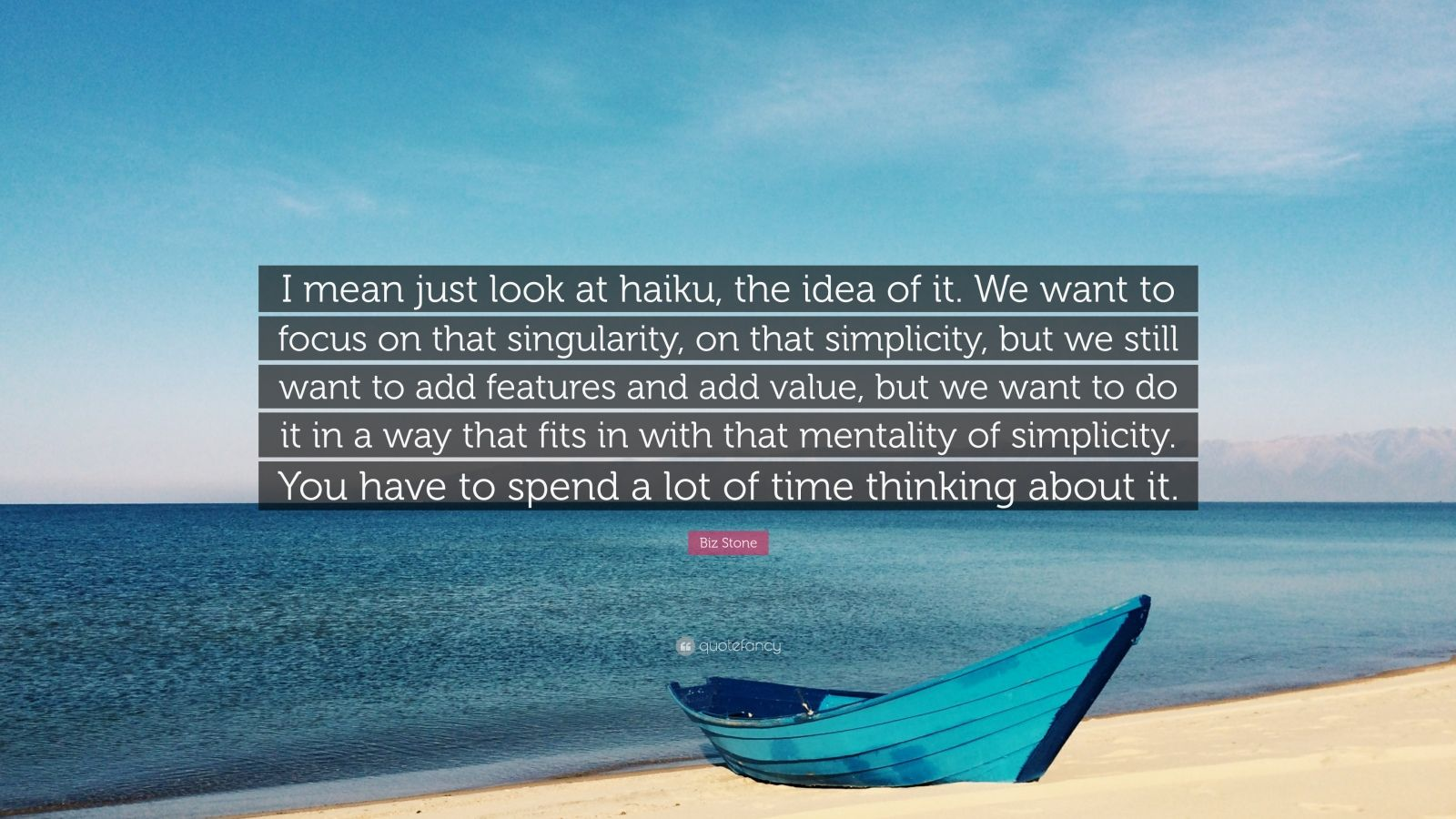 """Biz Stone Quote: """"I mean just look at haiku, the idea of it. We want to focus on that singularity, on that simplicity, but we still want to add features and add value, but we want to do it in a way that fits in with that mentality of simplicity. You have to spend a lot of time thinking about it."""""""