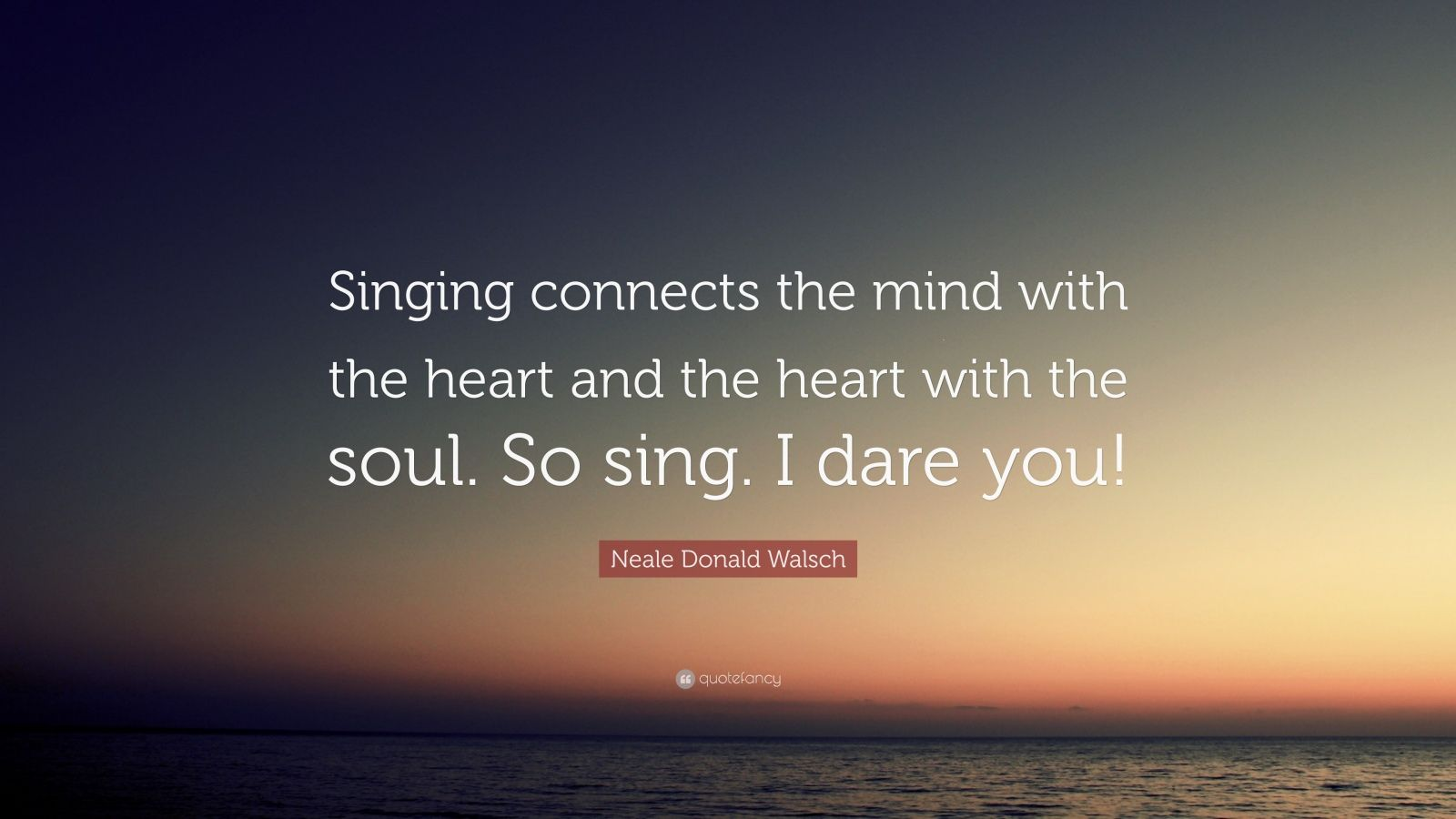 """Neale Donald Walsch Quote: """"Singing connects the mind with the heart and the heart with the soul. So sing. I dare you!"""""""