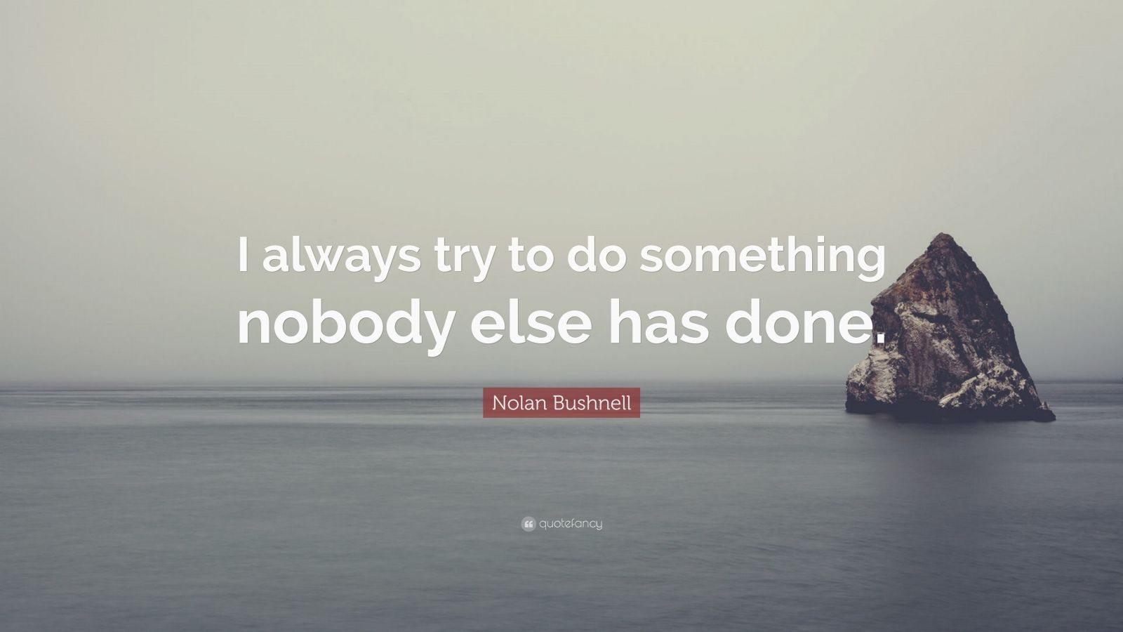 """Nolan Bushnell Quote: """"I always try to do something nobody else has done."""""""