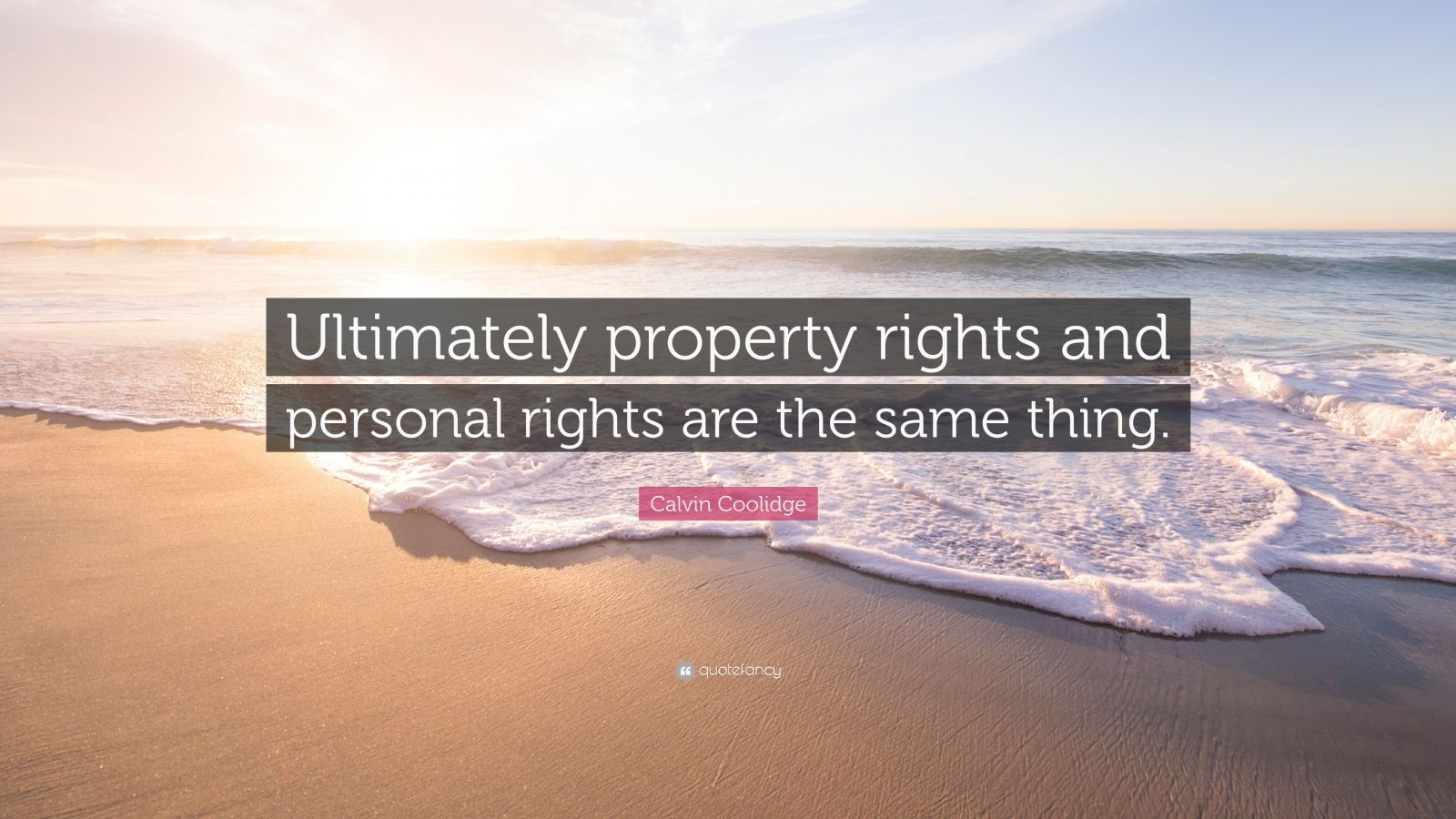 "Calvin Coolidge Quote: ""Ultimately property rights and personal rights are the same thing."""