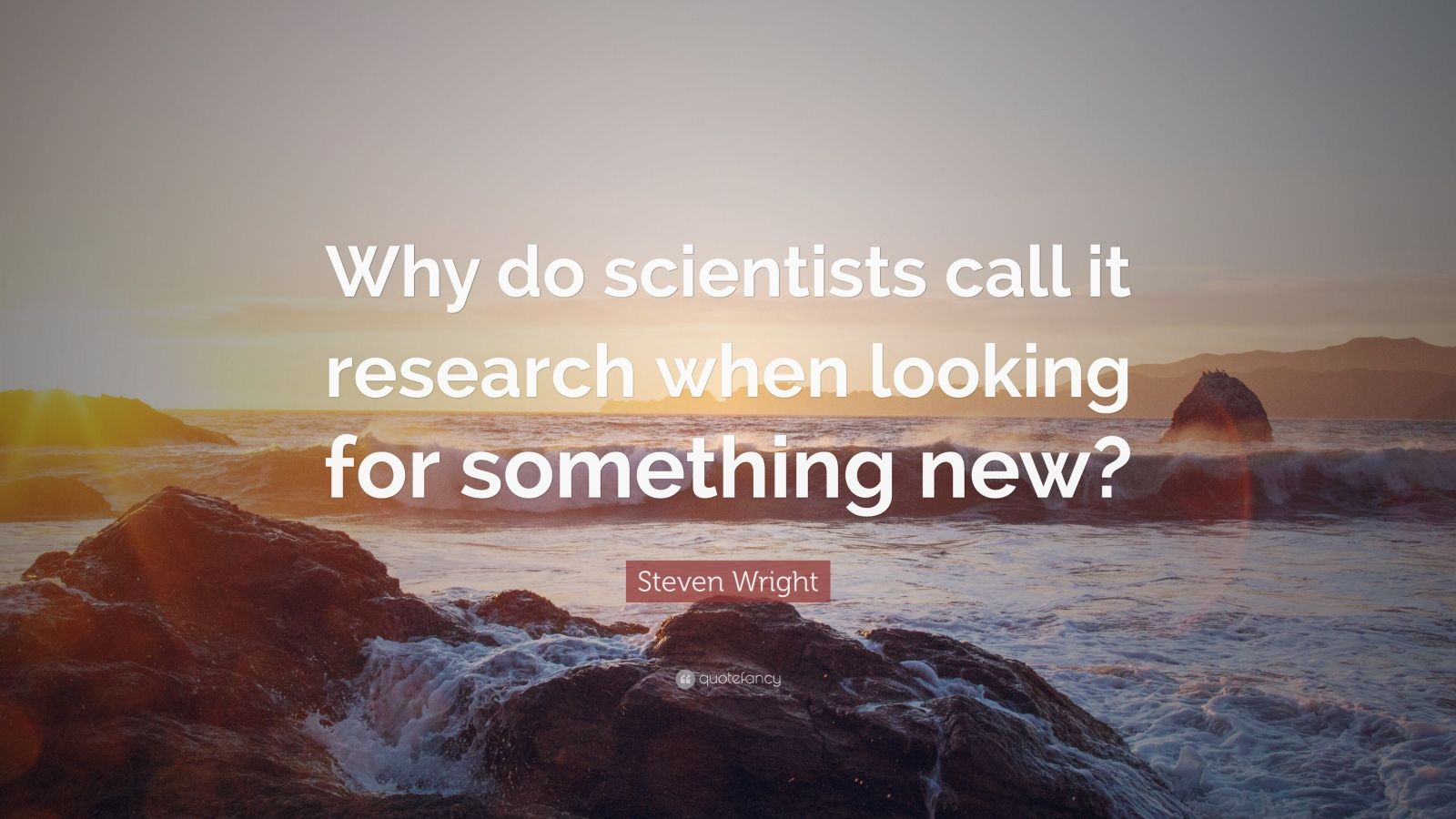 "Steven Wright Quote: ""Why do scientists call it research when looking for something new?"""