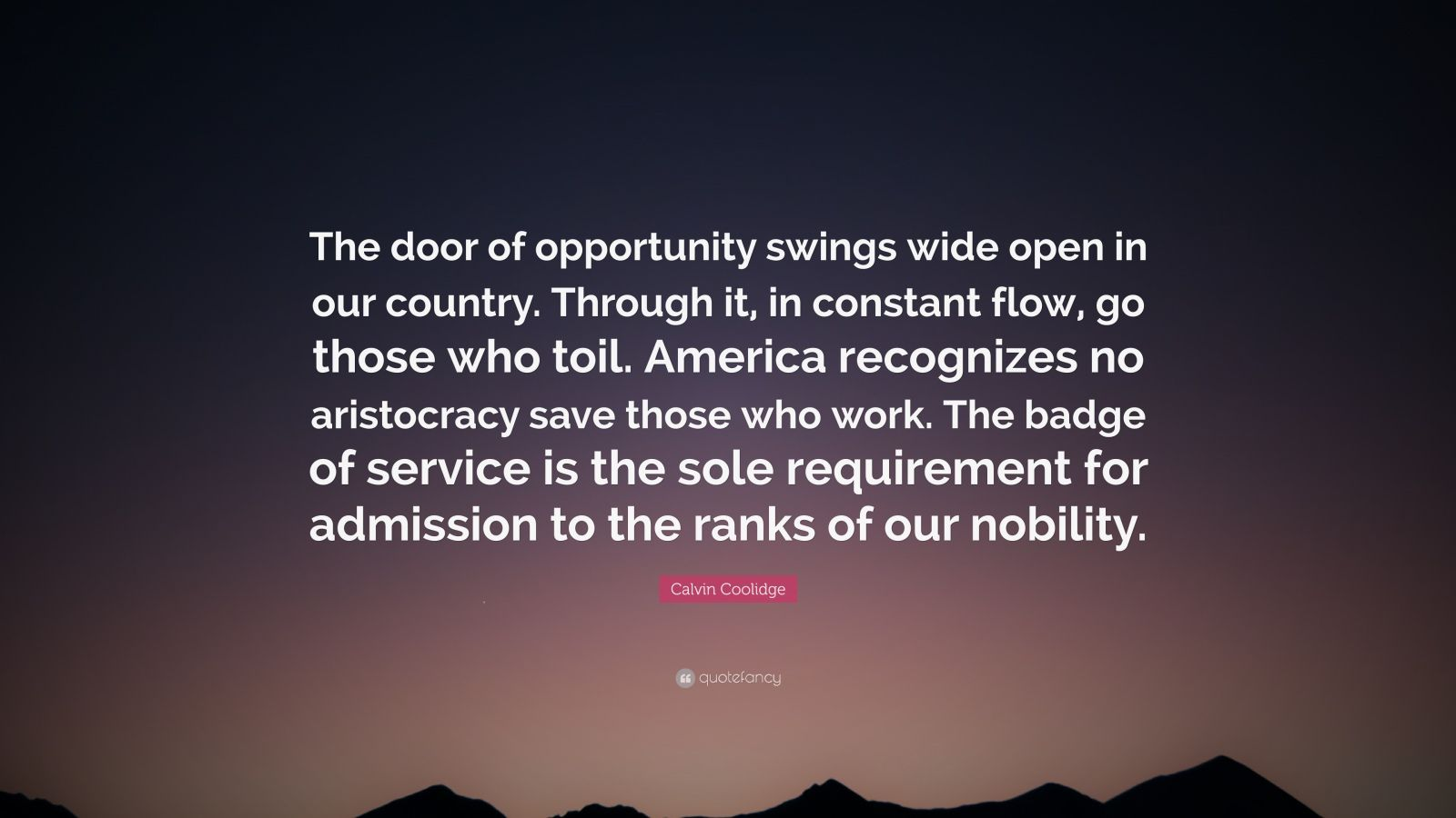 """Calvin Coolidge Quote: """"The door of opportunity swings wide open in our country. Through it, in constant flow, go those who toil. America recognizes no aristocracy save those who work. The badge of service is the sole requirement for admission to the ranks of our nobility."""""""